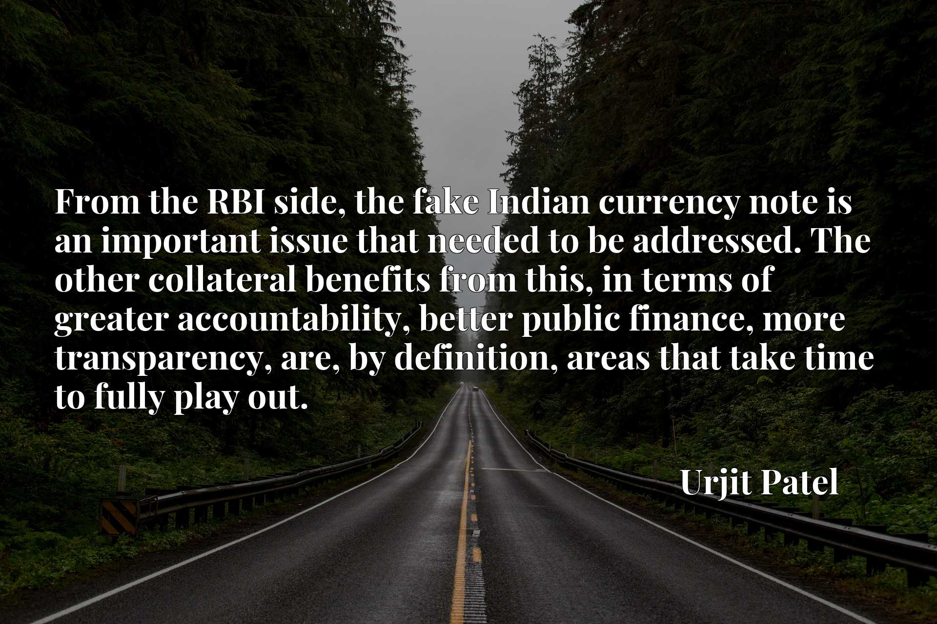 From the RBI side, the fake Indian currency note is an important issue that needed to be addressed. The other collateral benefits from this, in terms of greater accountability, better public finance, more transparency, are, by definition, areas that take time to fully play out.