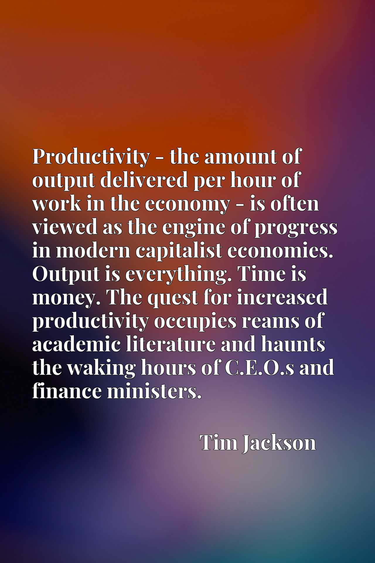 Productivity - the amount of output delivered per hour of work in the economy - is often viewed as the engine of progress in modern capitalist economies. Output is everything. Time is money. The quest for increased productivity occupies reams of academic literature and haunts the waking hours of C.E.O.s and finance ministers.