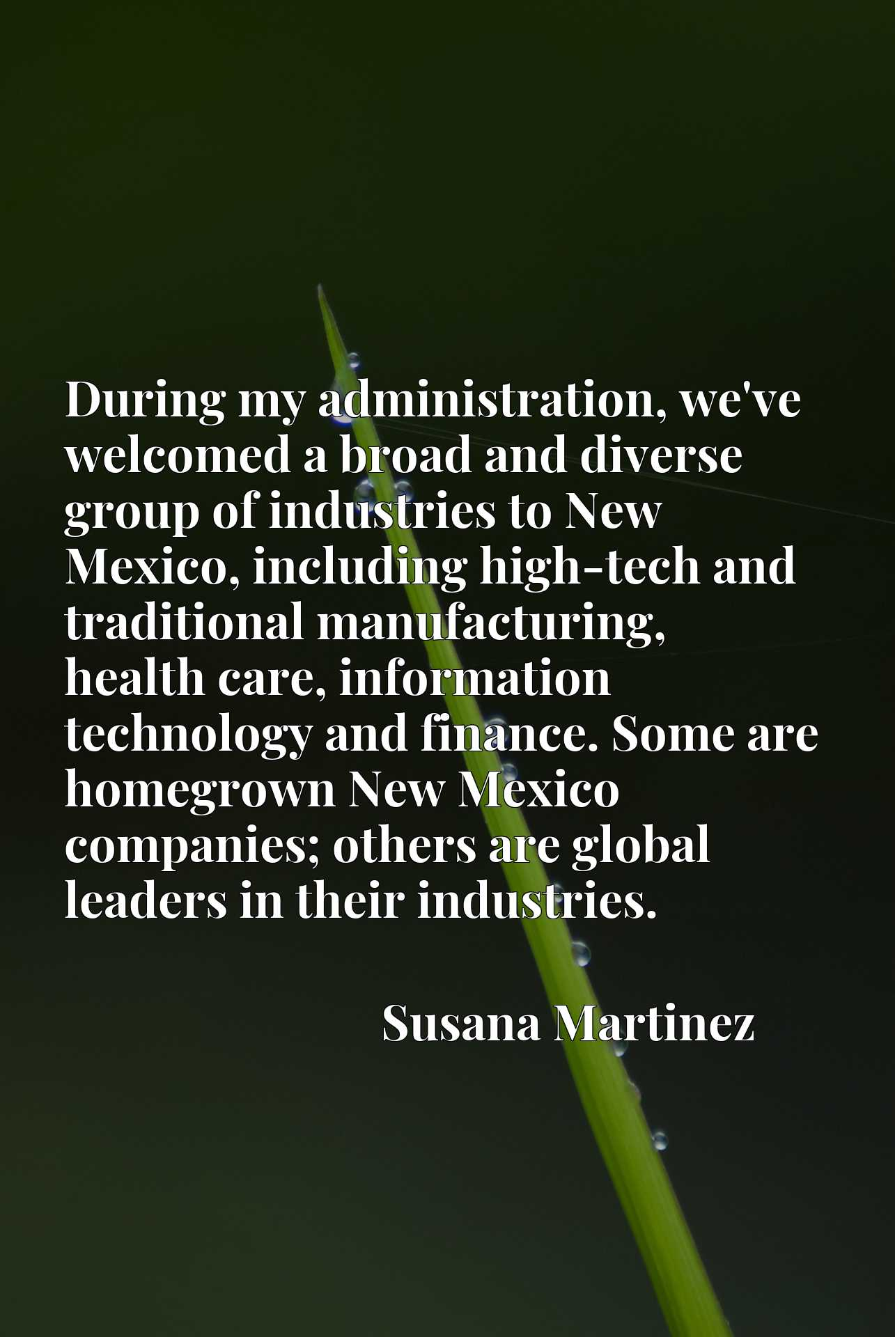 During my administration, we've welcomed a broad and diverse group of industries to New Mexico, including high-tech and traditional manufacturing, health care, information technology and finance. Some are homegrown New Mexico companies; others are global leaders in their industries.