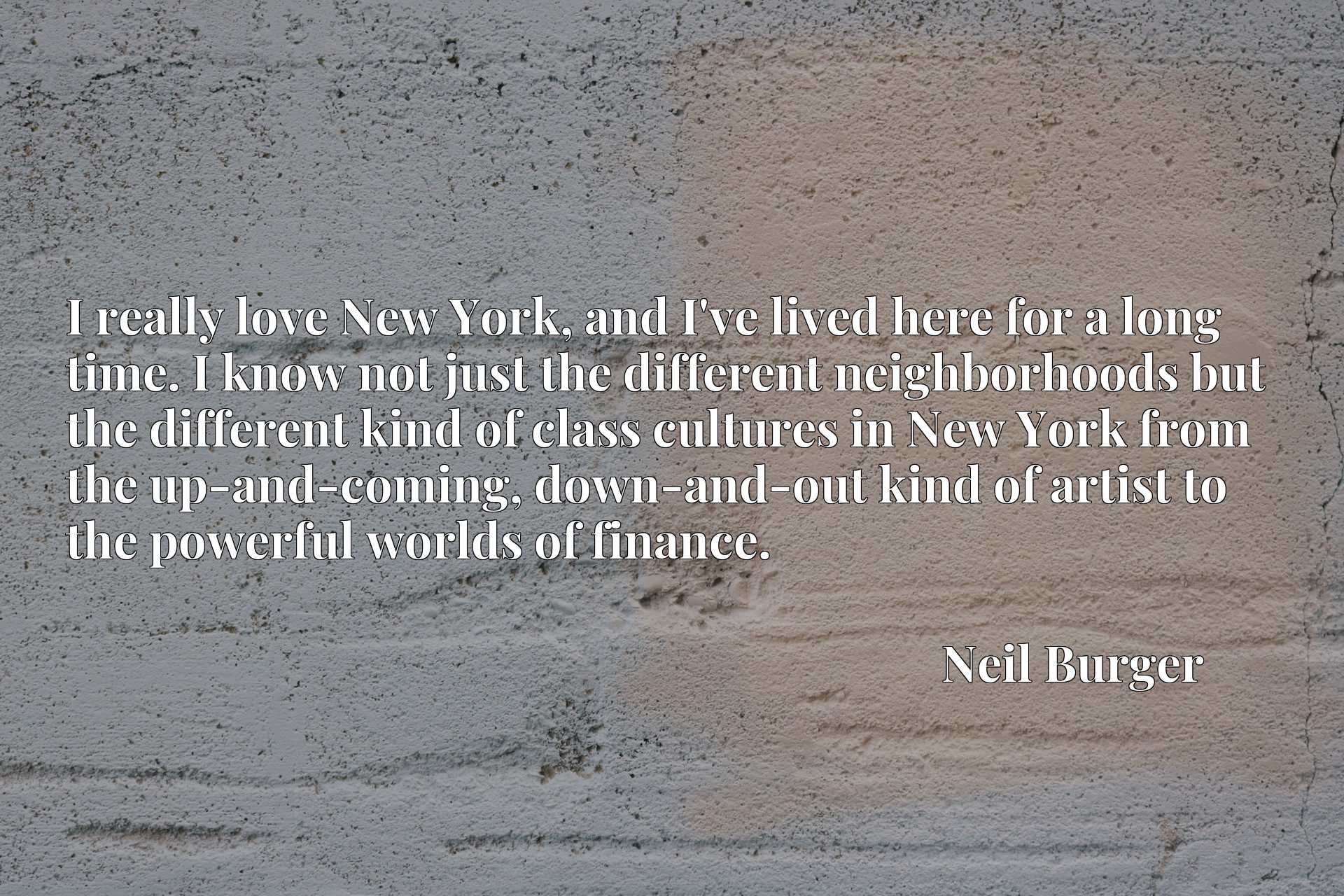 I really love New York, and I've lived here for a long time. I know not just the different neighborhoods but the different kind of class cultures in New York from the up-and-coming, down-and-out kind of artist to the powerful worlds of finance.