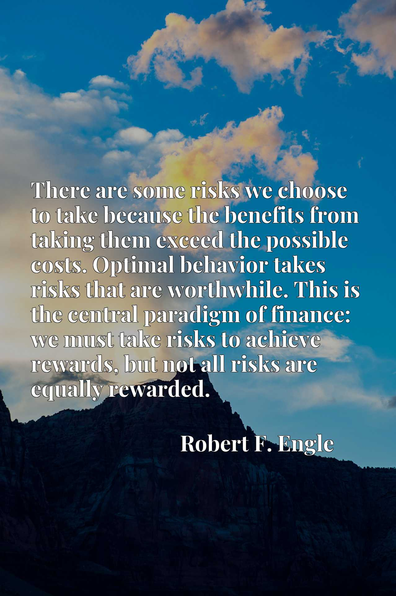There are some risks we choose to take because the benefits from taking them exceed the possible costs. Optimal behavior takes risks that are worthwhile. This is the central paradigm of finance: we must take risks to achieve rewards, but not all risks are equally rewarded.