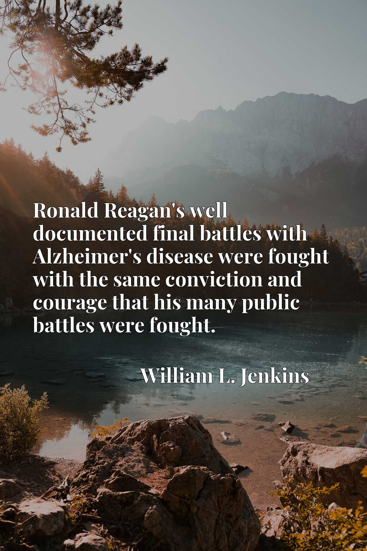 Ronald Reagan's well documented final battles with Alzheimer's disease were fought with the same conviction and courage that his many public battles were fought.