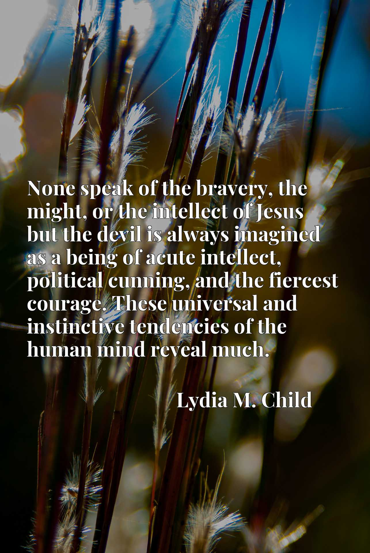 None speak of the bravery, the might, or the intellect of Jesus but the devil is always imagined as a being of acute intellect, political cunning, and the fiercest courage. These universal and instinctive tendencies of the human mind reveal much.