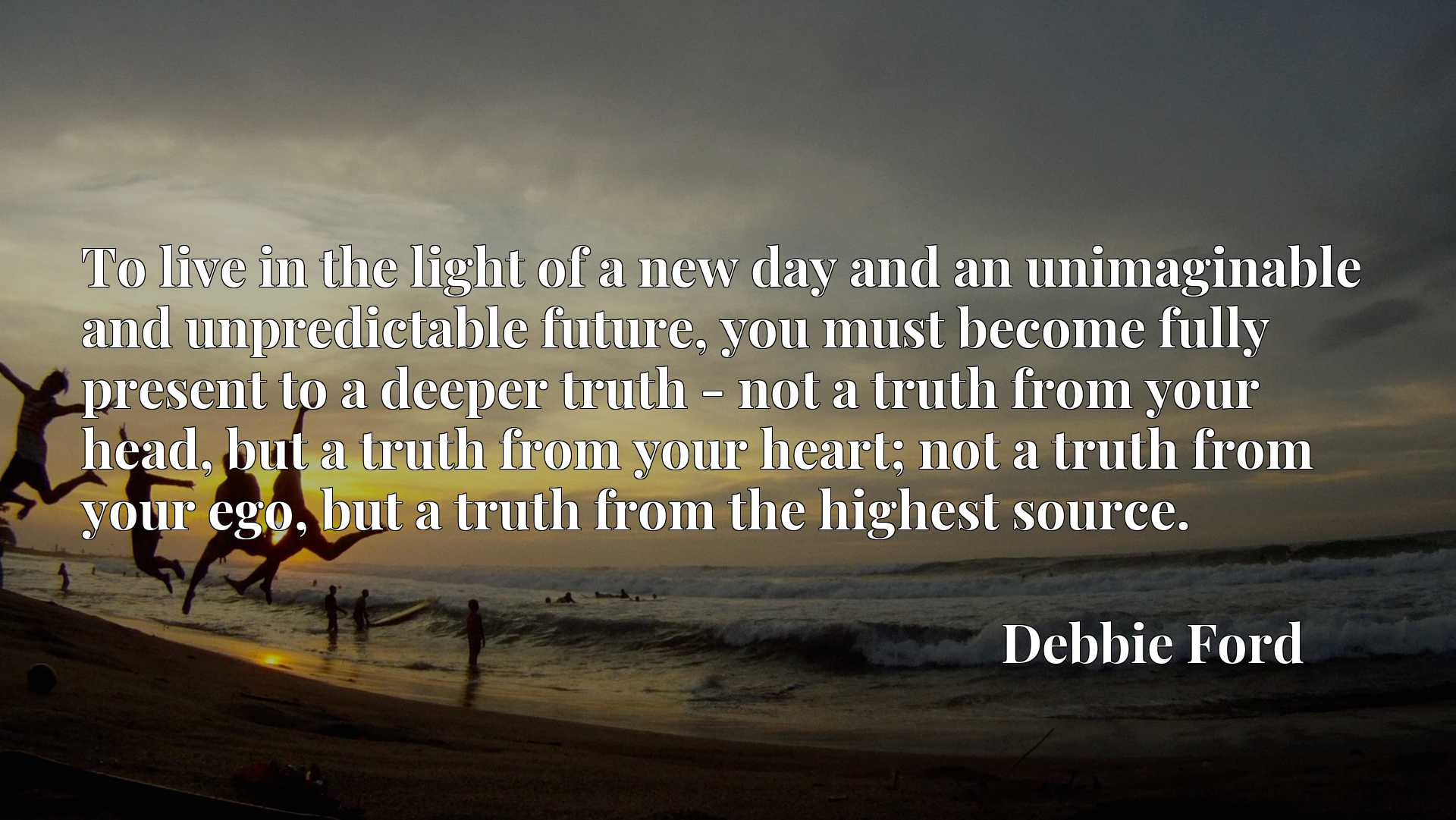 To live in the light of a new day and an unimaginable and unpredictable future, you must become fully present to a deeper truth - not a truth from your head, but a truth from your heart; not a truth from your ego, but a truth from the highest source.