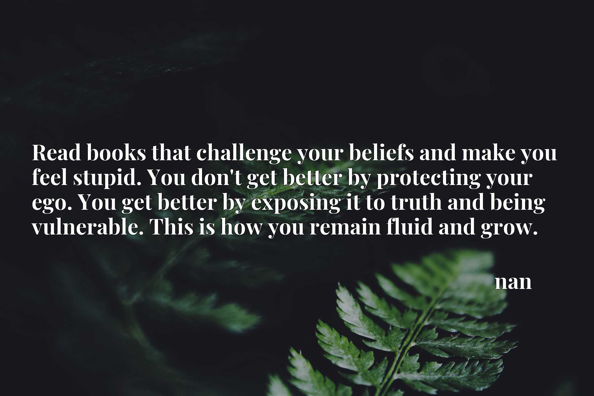 Read books that challenge your beliefs and make you feel stupid. You don't get better by protecting your ego. You get better by exposing it to truth and being vulnerable. This is how you remain fluid and grow.
