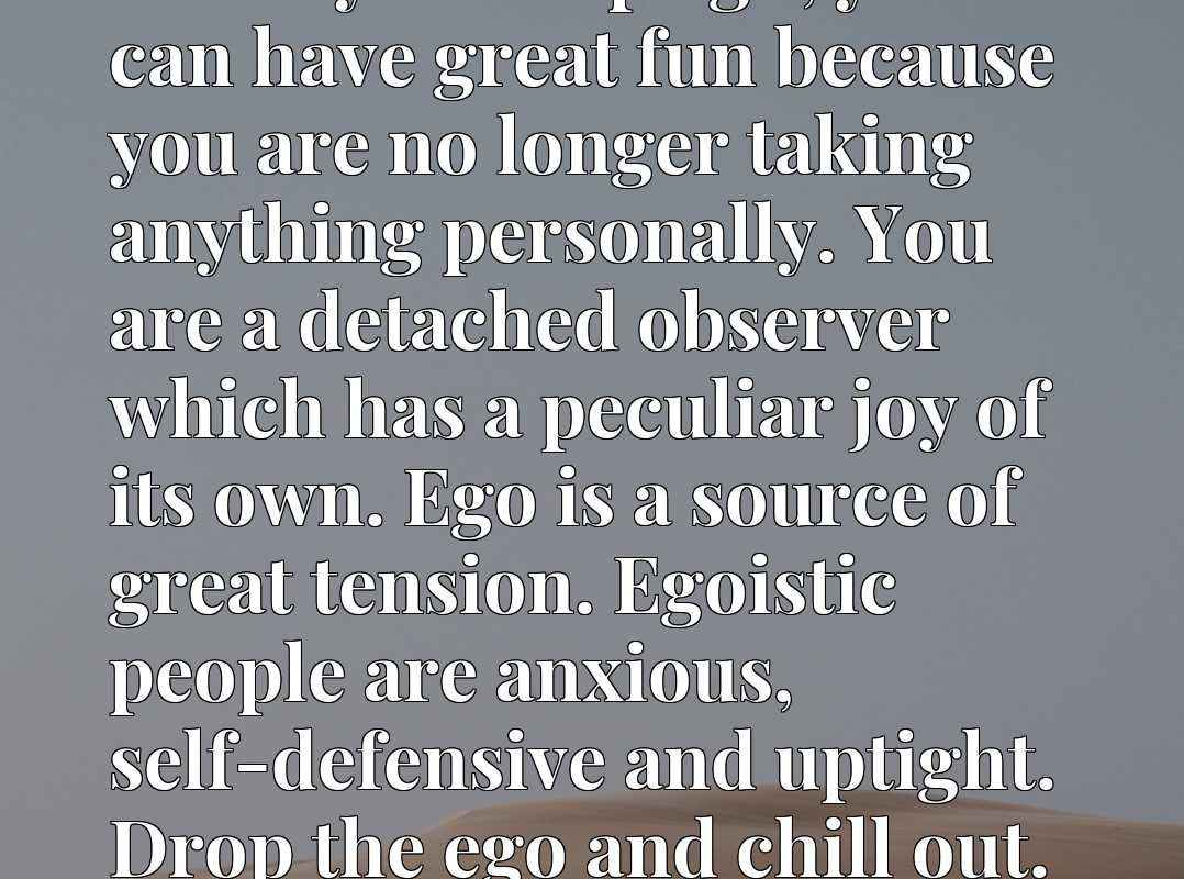 When you drop ego, you can have great fun because you are no longer taking anything personally. You are a detached observer which has a peculiar joy of its own. Ego is a source of great tension. Egoistic people are anxious, self-defensive and uptight. Drop the ego and chill out.