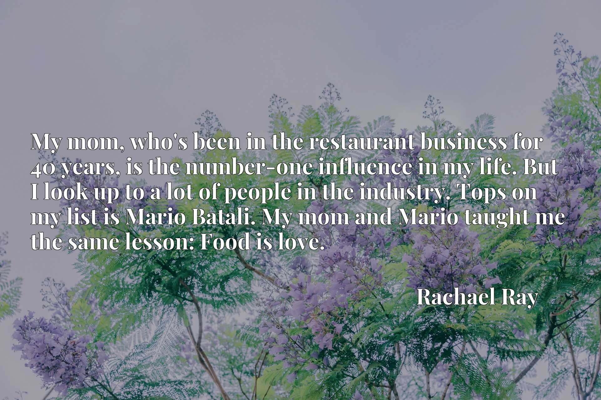 My mom, who's been in the restaurant business for 40 years, is the number-one influence in my life. But I look up to a lot of people in the industry. Tops on my list is Mario Batali. My mom and Mario taught me the same lesson: Food is love.