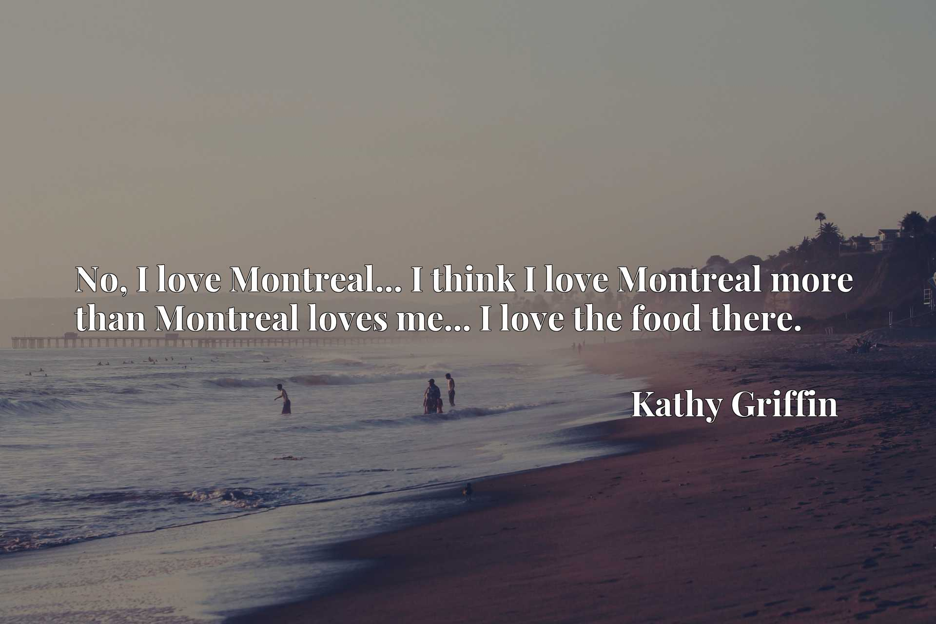 No, I love Montreal... I think I love Montreal more than Montreal loves me... I love the food there.