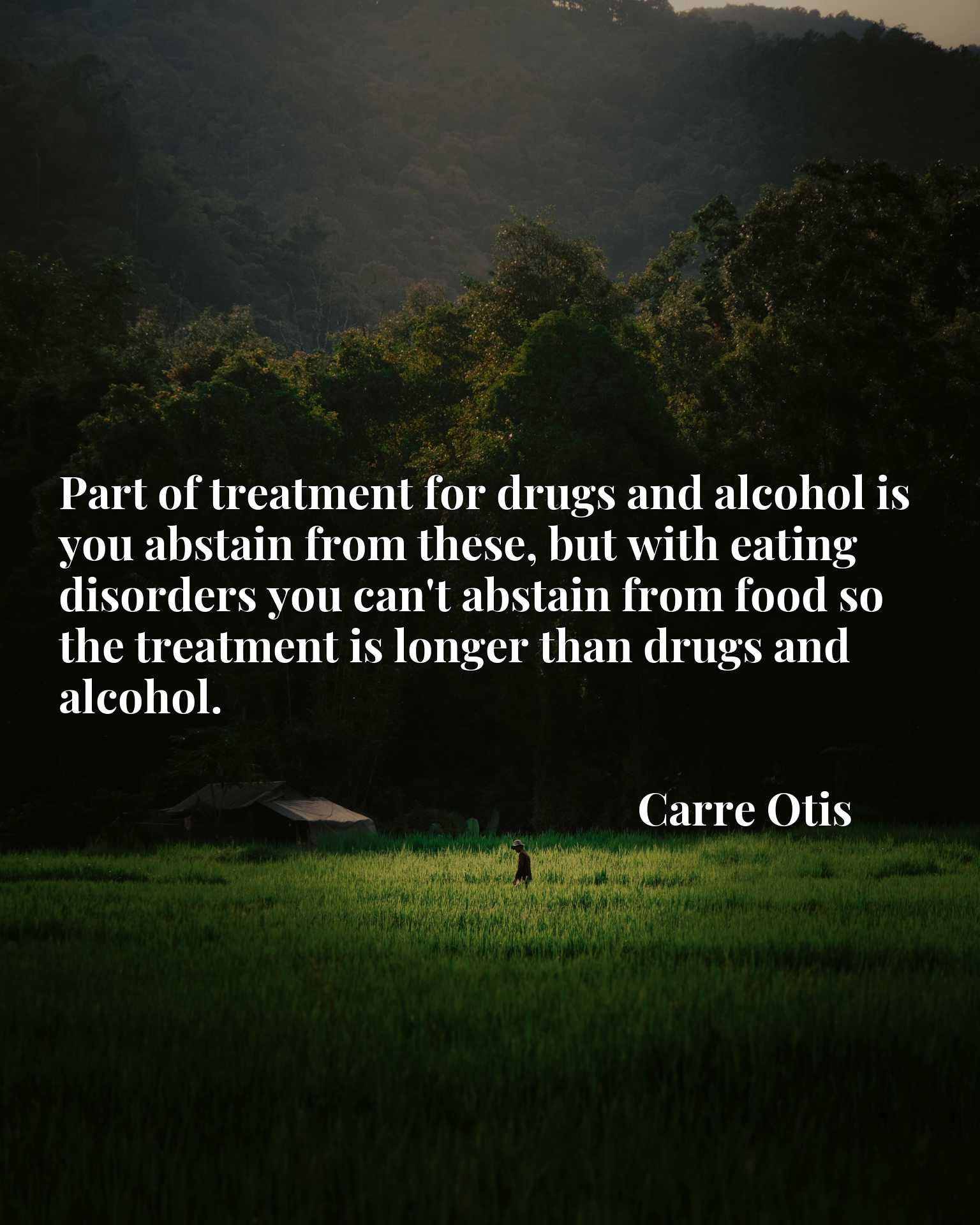 Part of treatment for drugs and alcohol is you abstain from these, but with eating disorders you can't abstain from food so the treatment is longer than drugs and alcohol.