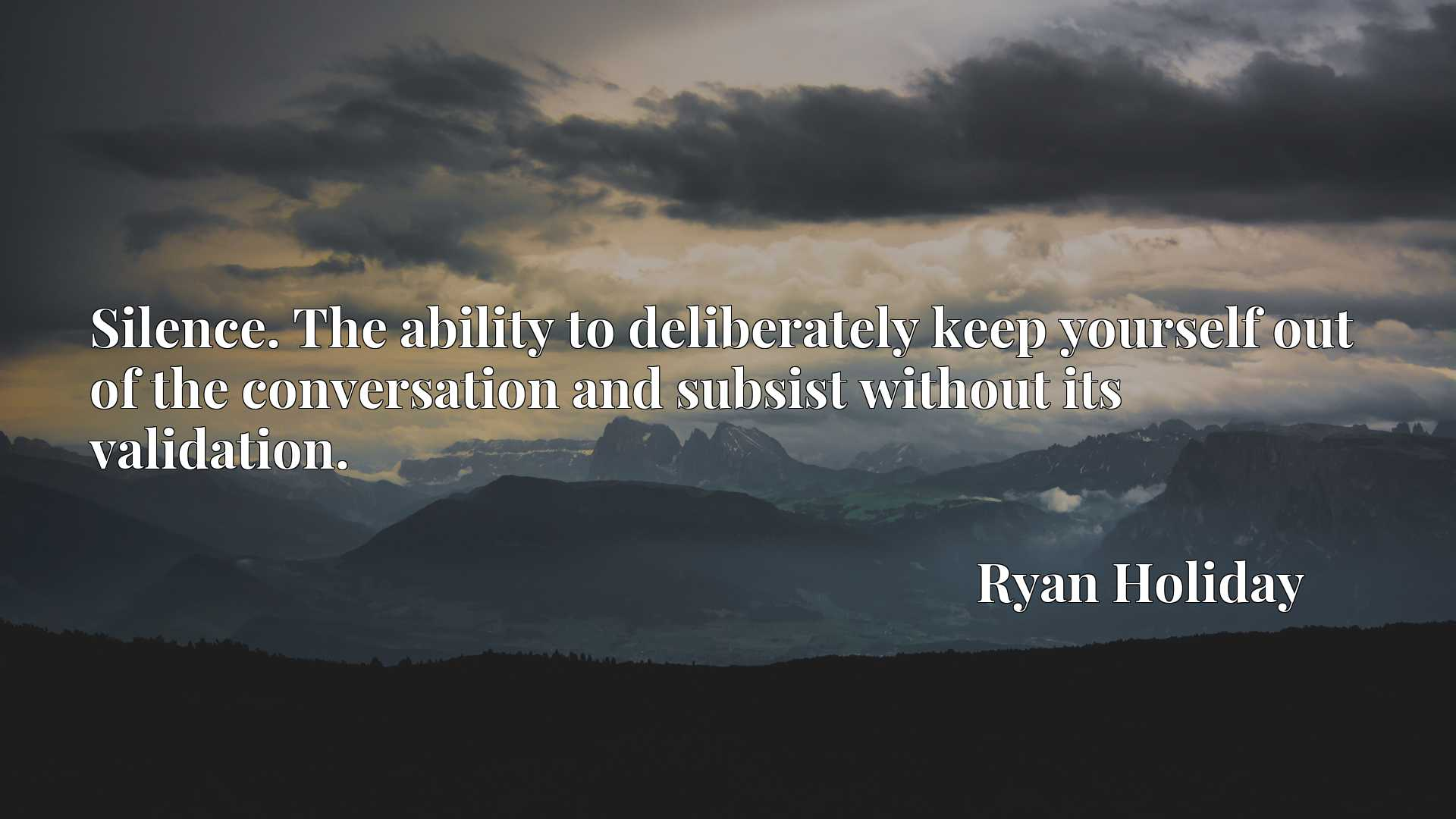 Silence. The ability to deliberately keep yourself out of the conversation and subsist without its validation.