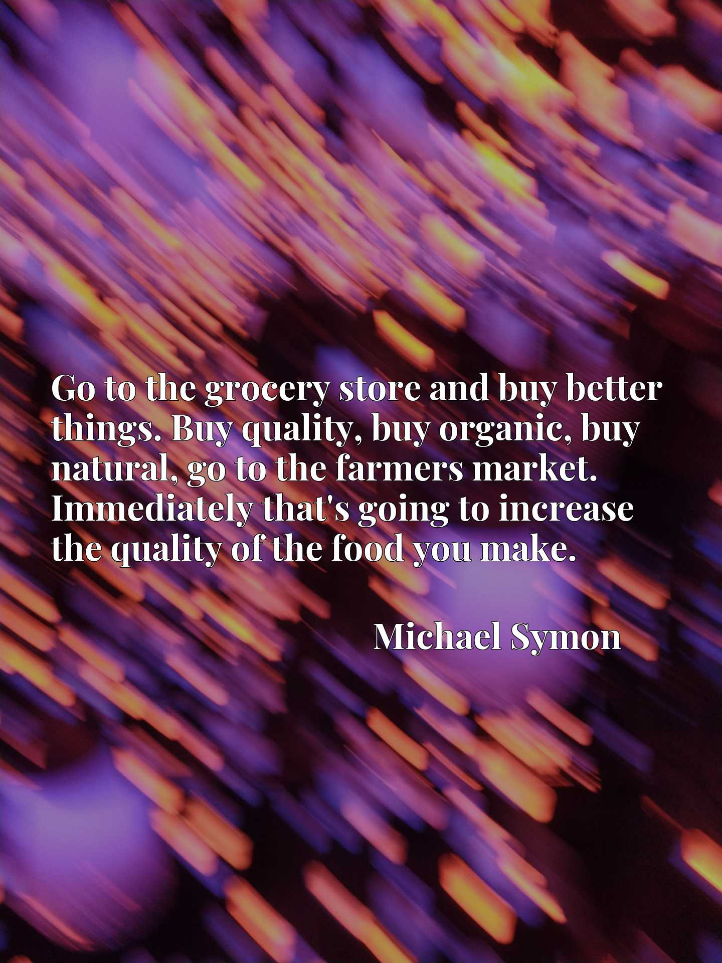 Go to the grocery store and buy better things. Buy quality, buy organic, buy natural, go to the farmers market. Immediately that's going to increase the quality of the food you make.