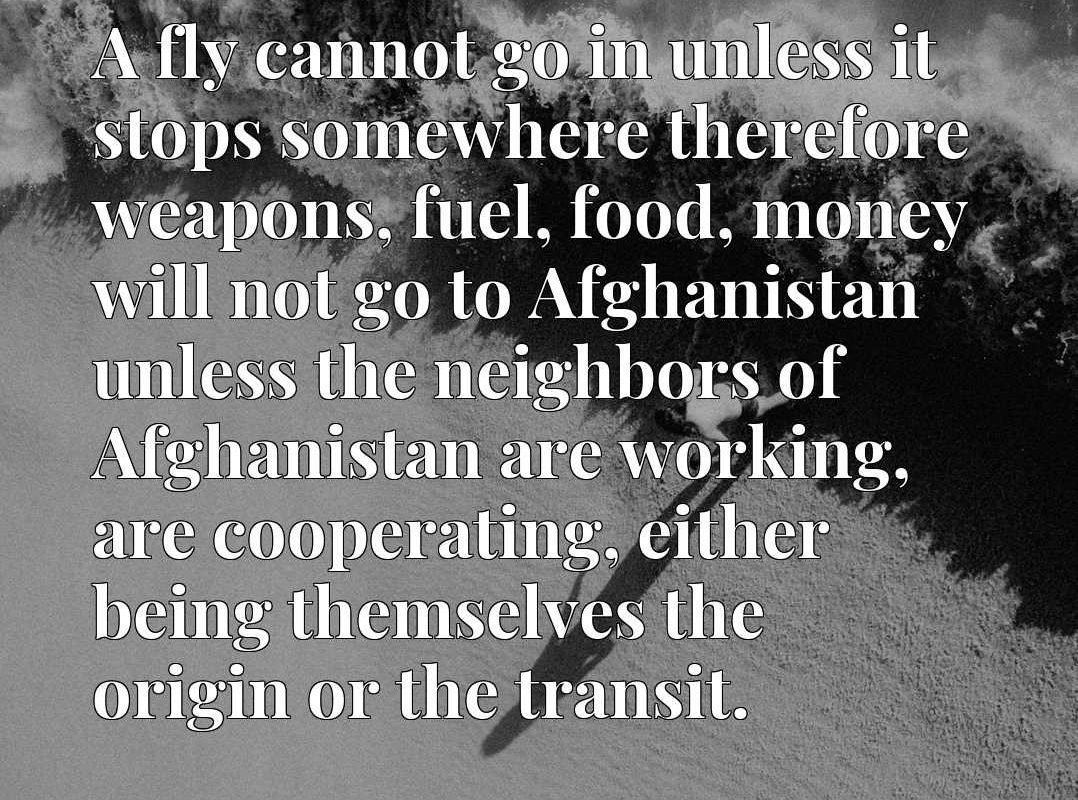 A fly cannot go in unless it stops somewhere therefore weapons, fuel, food, money will not go to Afghanistan unless the neighbors of Afghanistan are working, are cooperating, either being themselves the origin or the transit.