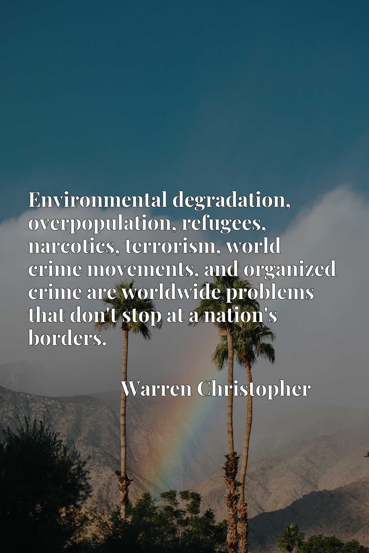 Environmental degradation, overpopulation, refugees, narcotics, terrorism, world crime movements, and organized crime are worldwide problems that don't stop at a nation's borders.