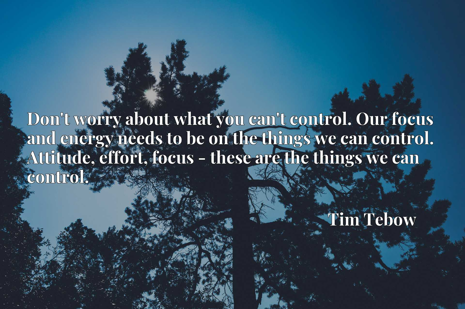 Don't worry about what you can't control. Our focus and energy needs to be on the things we can control. Attitude, effort, focus - these are the things we can control.