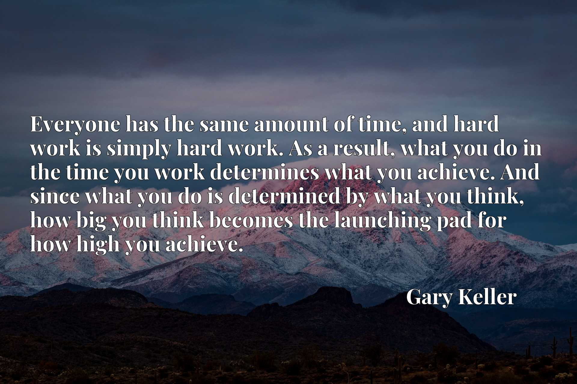 Everyone has the same amount of time, and hard work is simply hard work. As a result, what you do in the time you work determines what you achieve. And since what you do is determined by what you think, how big you think becomes the launching pad for how high you achieve.