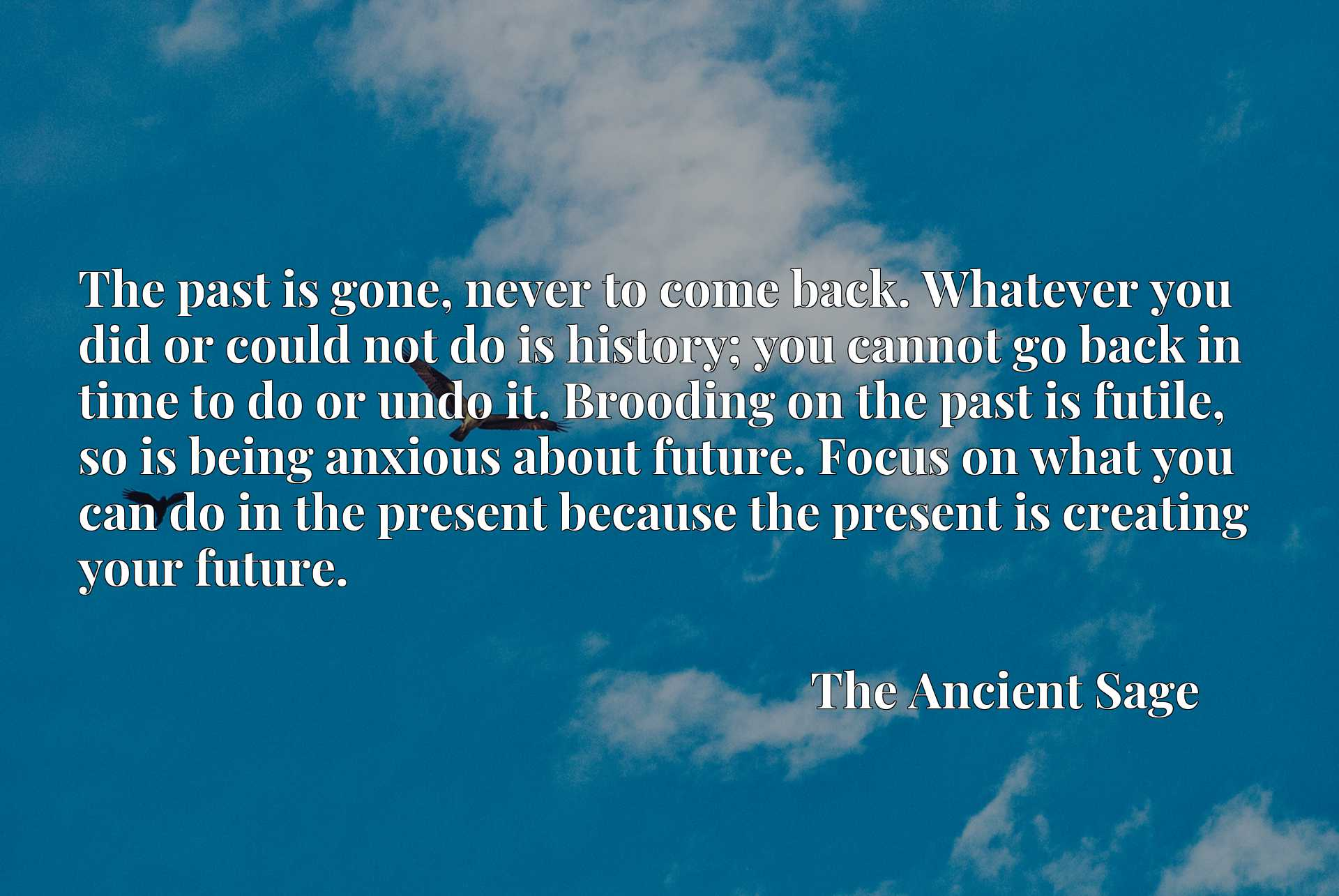 The past is gone, never to come back. Whatever you did or could not do is history; you cannot go back in time to do or undo it. Brooding on the past is futile, so is being anxious about future. Focus on what you can do in the present because the present is creating your future.