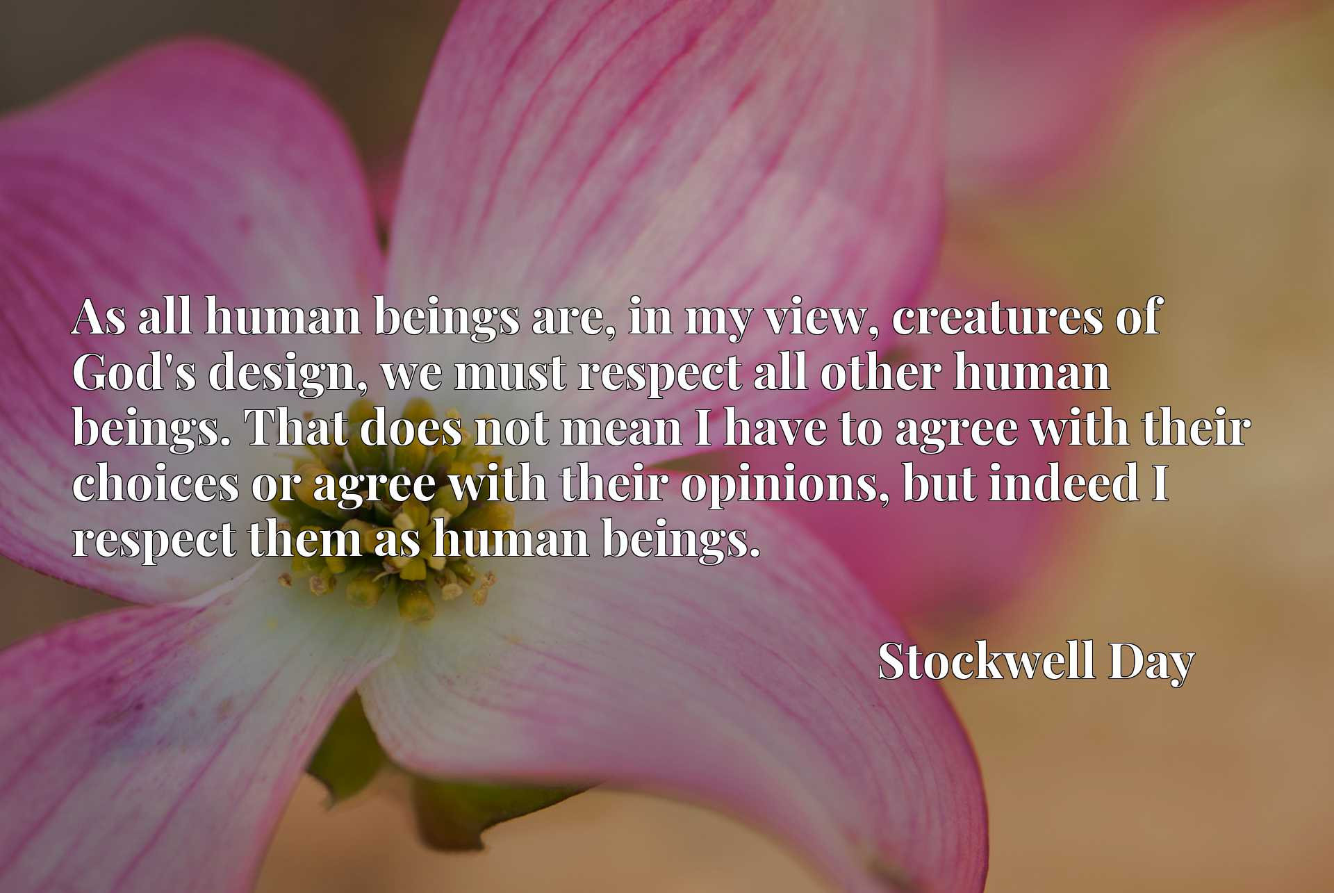 As all human beings are, in my view, creatures of God's design, we must respect all other human beings. That does not mean I have to agree with their choices or agree with their opinions, but indeed I respect them as human beings.
