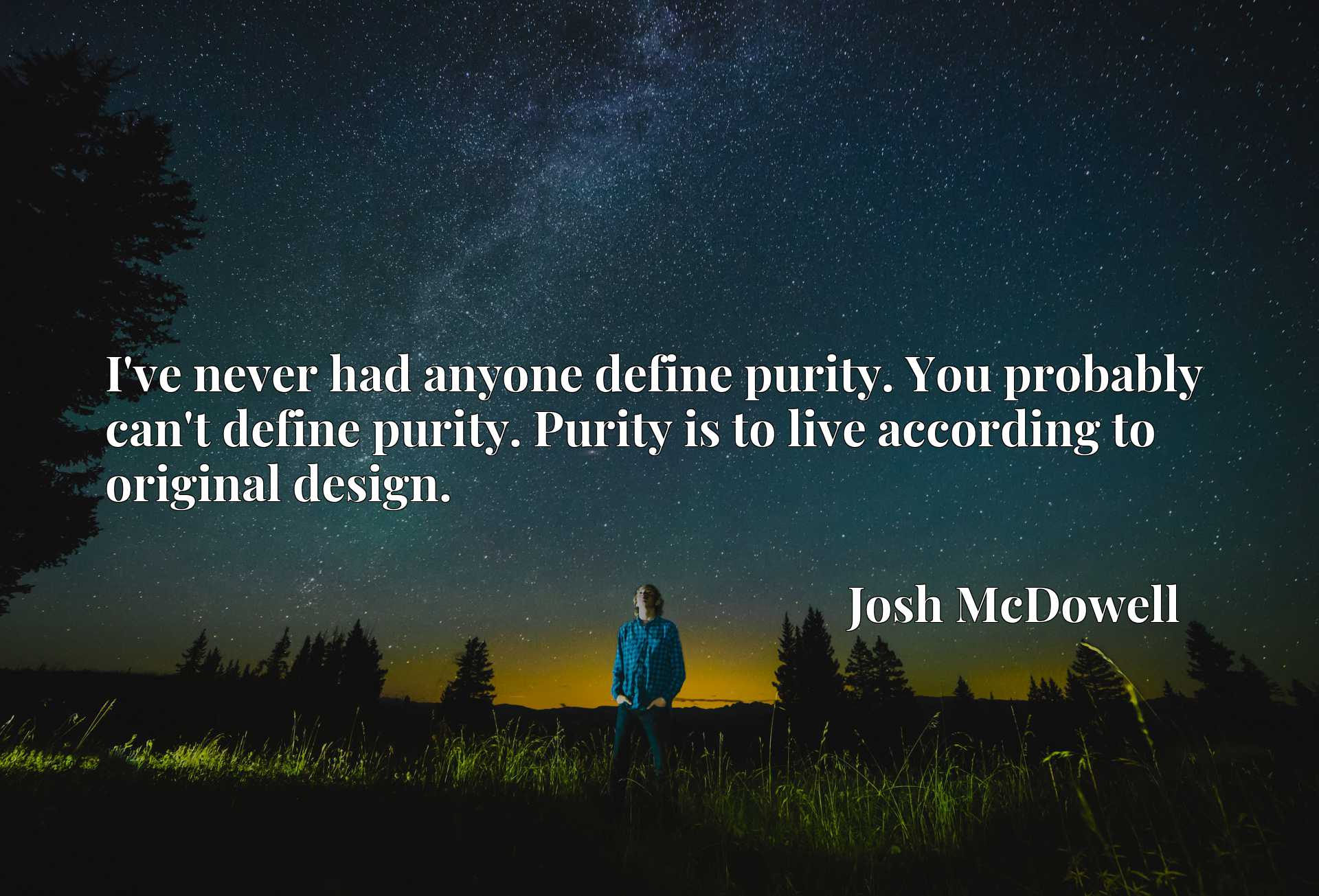 I've never had anyone define purity. You probably can't define purity. Purity is to live according to original design.