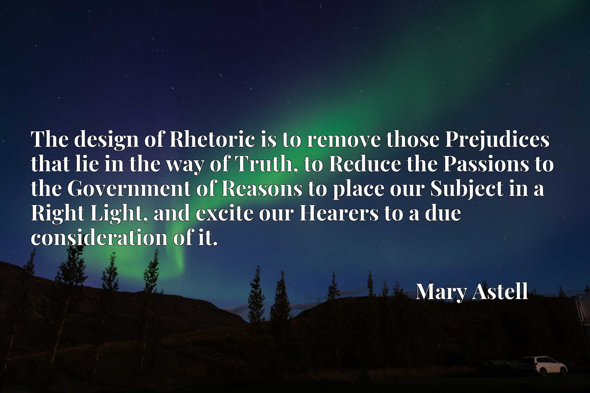 The design of Rhetoric is to remove those Prejudices that lie in the way of Truth, to Reduce the Passions to the Government of Reasons to place our Subject in a Right Light, and excite our Hearers to a due consideration of it.
