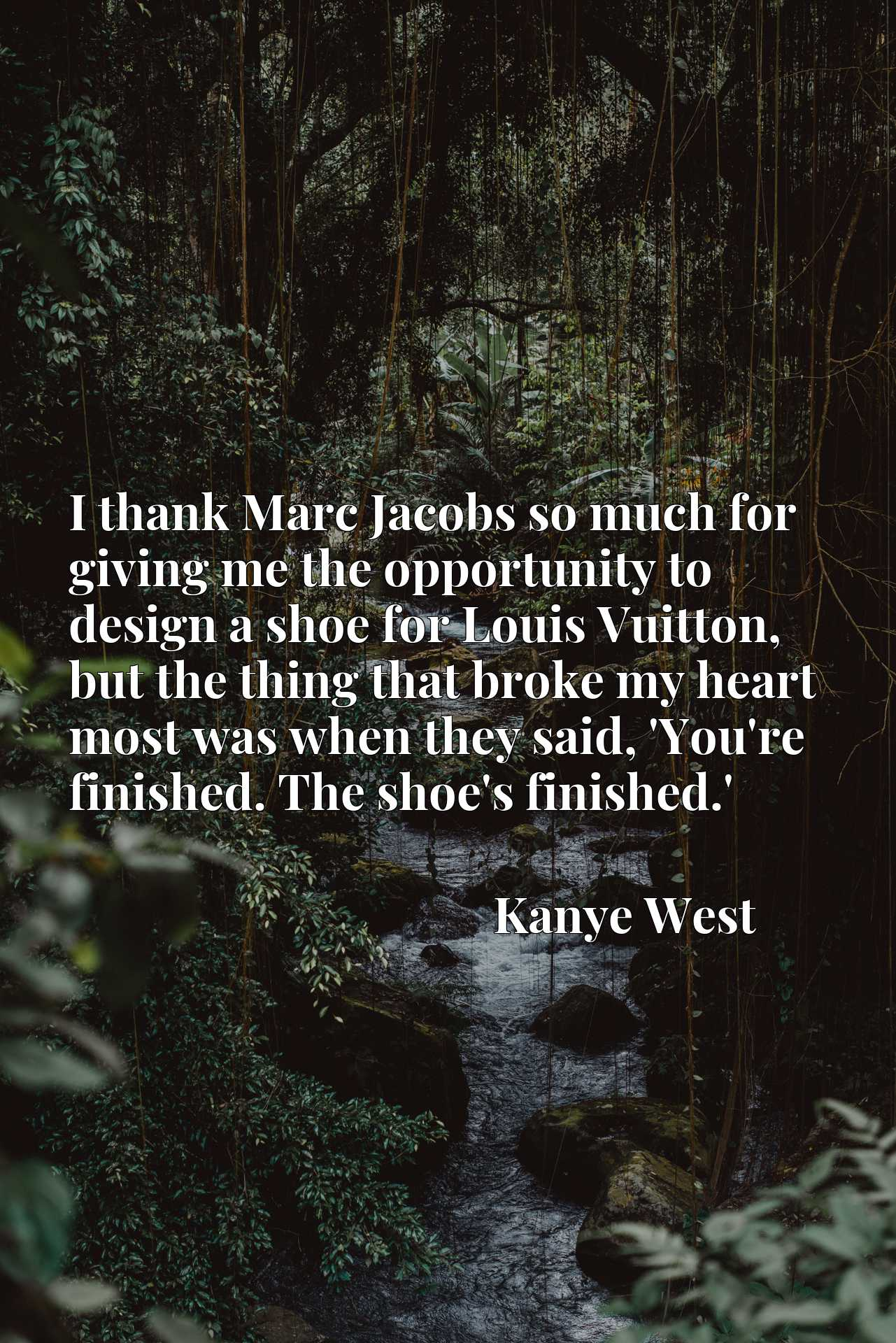 I thank Marc Jacobs so much for giving me the opportunity to design a shoe for Louis Vuitton, but the thing that broke my heart most was when they said, 'You're finished. The shoe's finished.'
