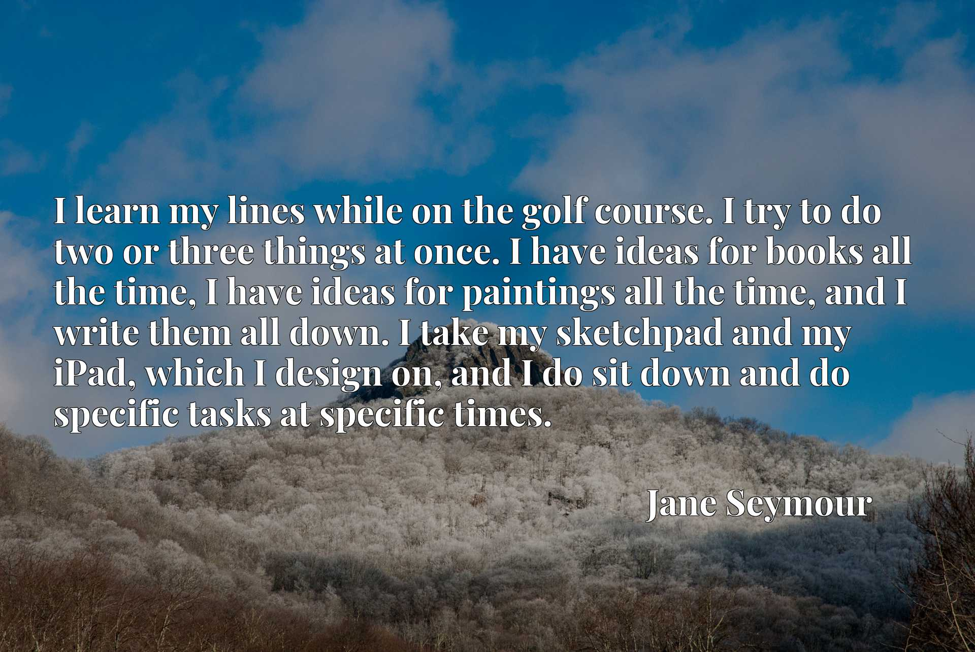 I learn my lines while on the golf course. I try to do two or three things at once. I have ideas for books all the time, I have ideas for paintings all the time, and I write them all down. I take my sketchpad and my iPad, which I design on, and I do sit down and do specific tasks at specific times.
