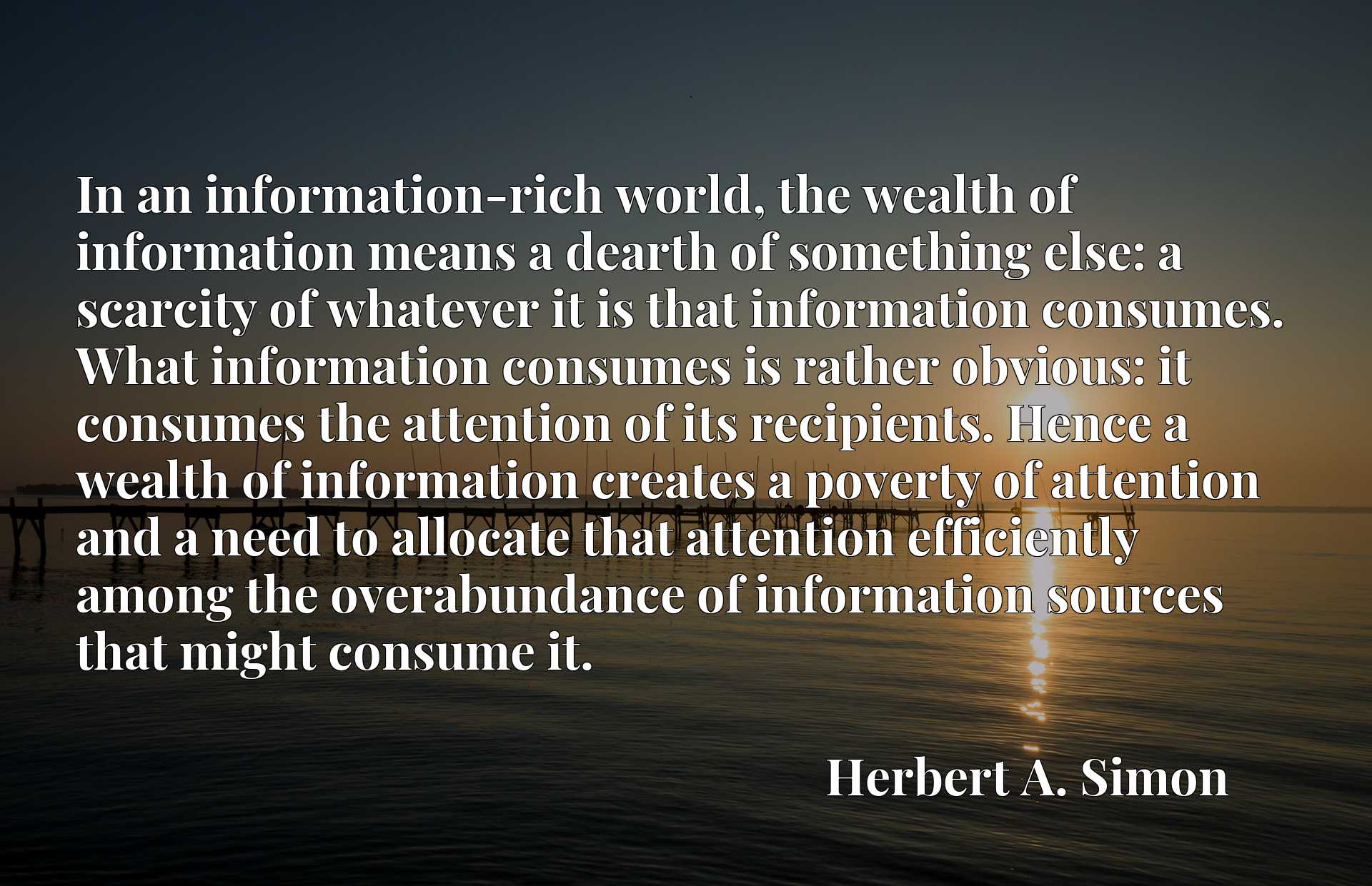 In an information-rich world, the wealth of information means a dearth of something else: a scarcity of whatever it is that information consumes. What information consumes is rather obvious: it consumes the attention of its recipients. Hence a wealth of information creates a poverty of attention and a need to allocate that attention efficiently among the overabundance of information sources that might consume it.