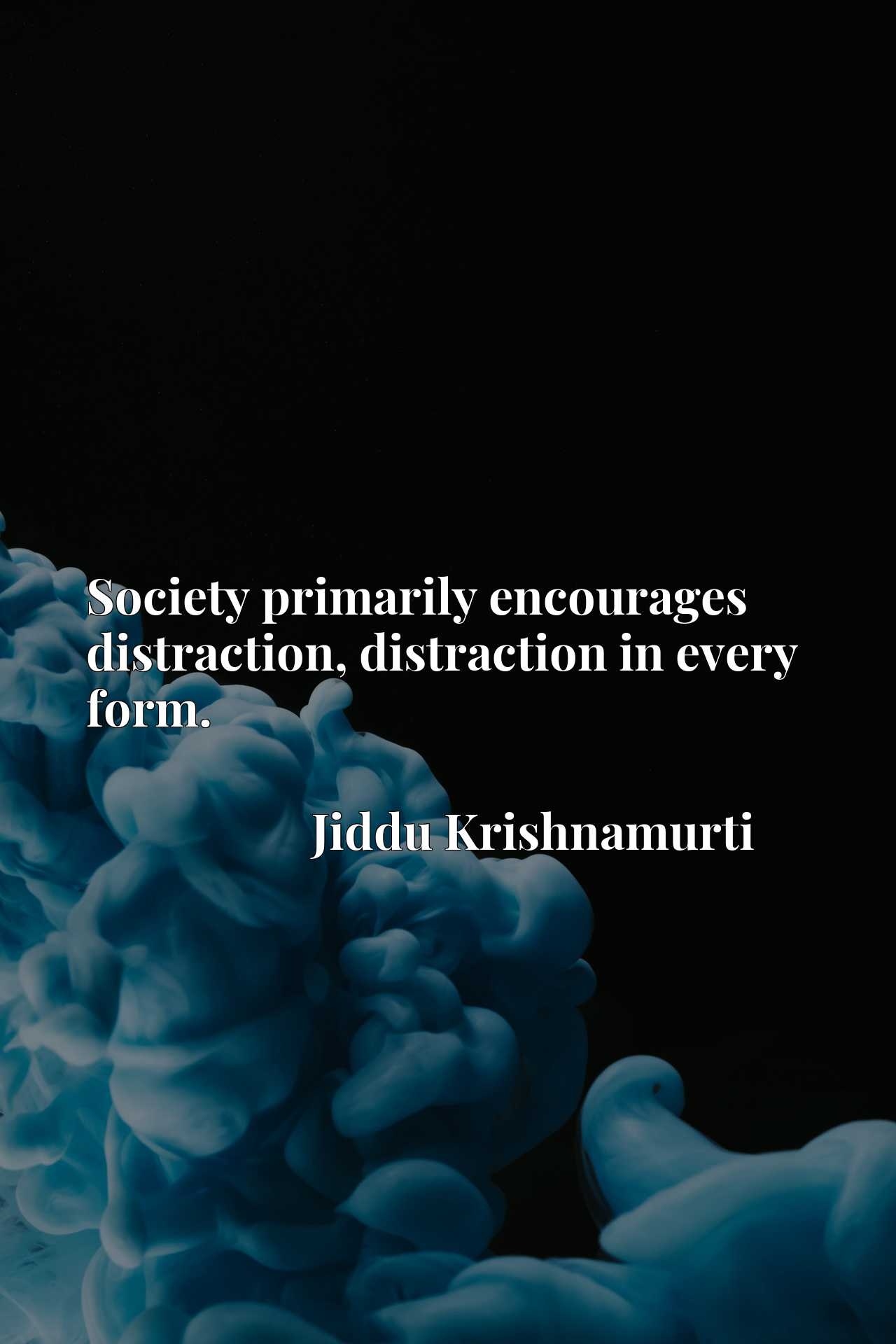 Society primarily encourages distraction, distraction in every form.