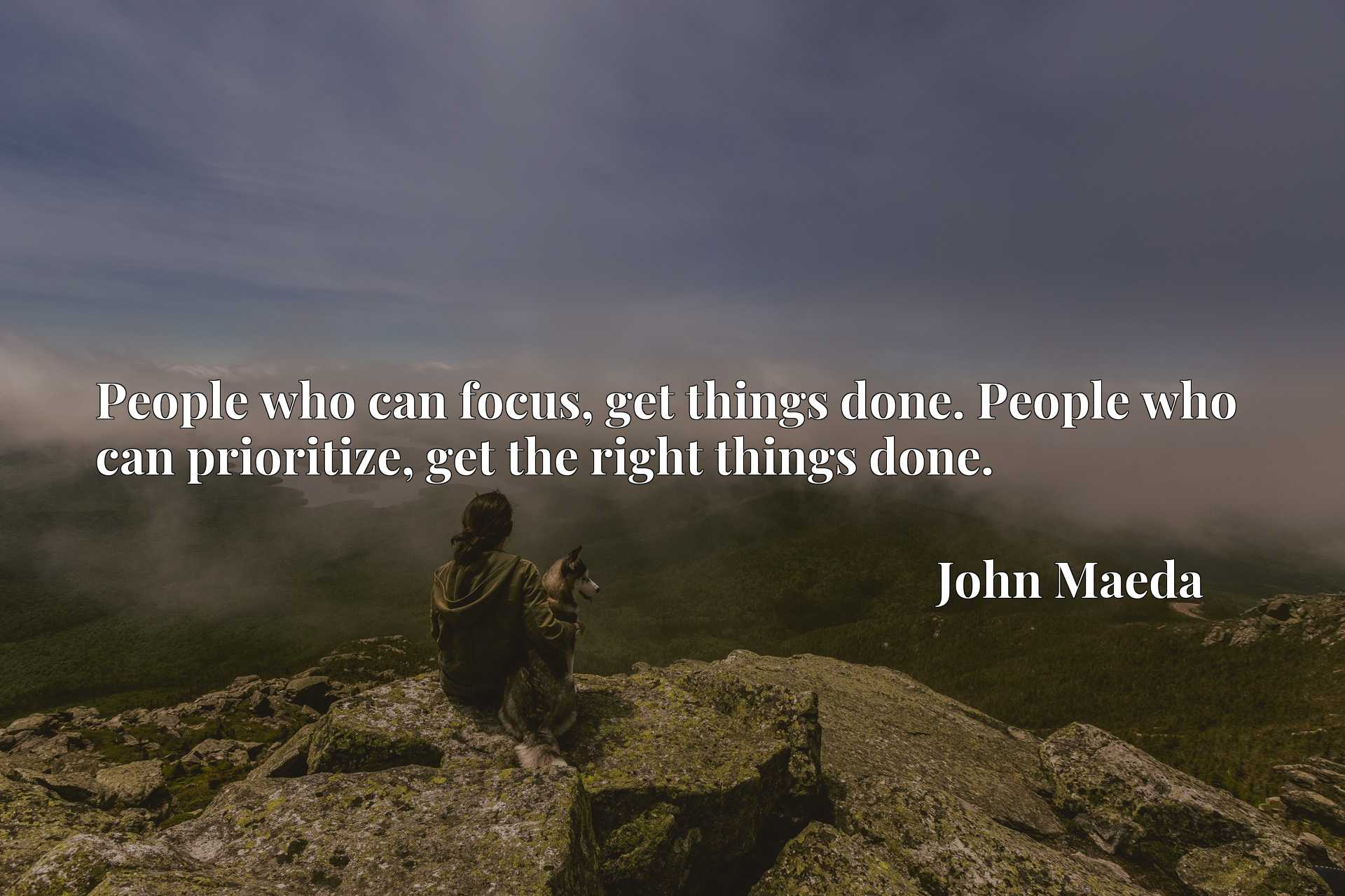 People who can focus, get things done. People who can prioritize, get the right things done.