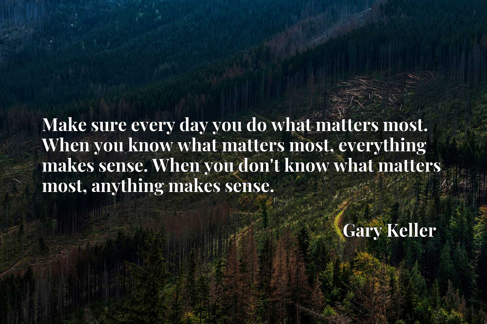 Make sure every day you do what matters most. When you know what matters most, everything makes sense. When you don't know what matters most, anything makes sense.