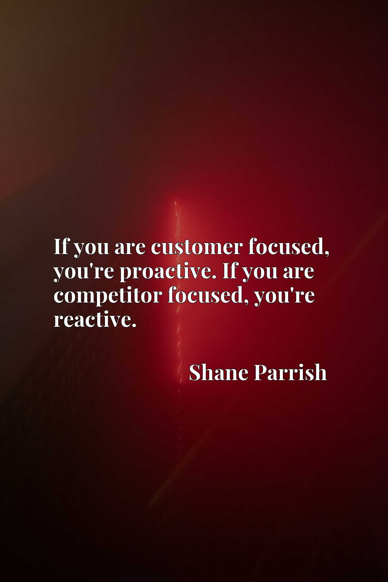 If you are customer focused, you're proactive. If you are competitor focused, you're reactive.