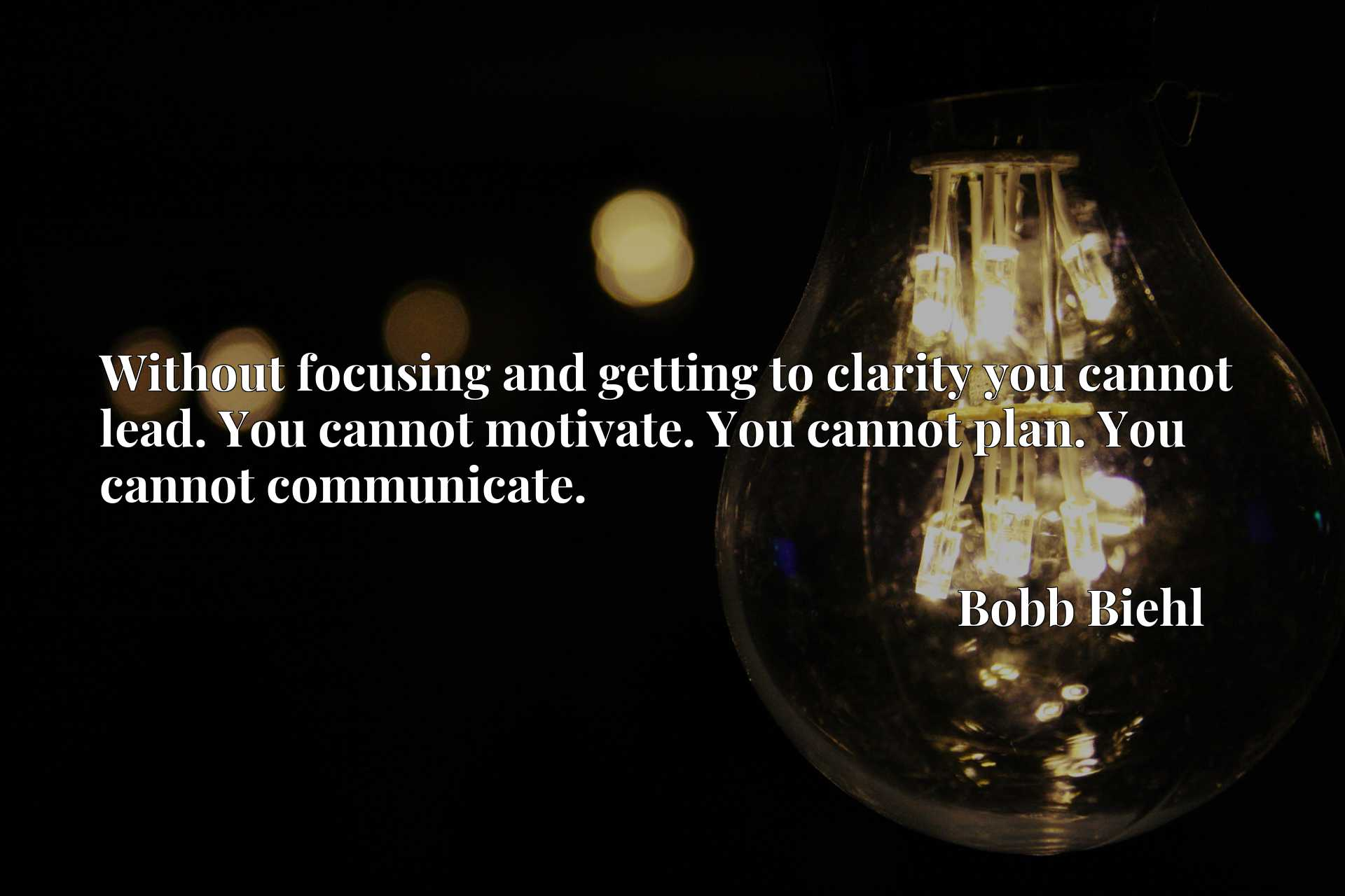 Without focusing and getting to clarity you cannot lead. You cannot motivate. You cannot plan. You cannot communicate.
