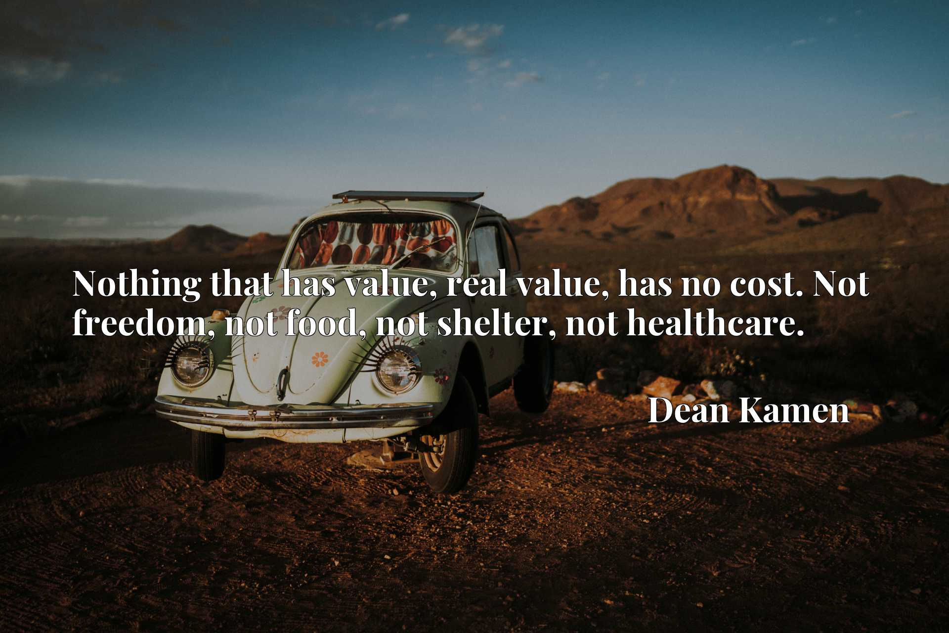 Nothing that has value, real value, has no cost. Not freedom, not food, not shelter, not healthcare.