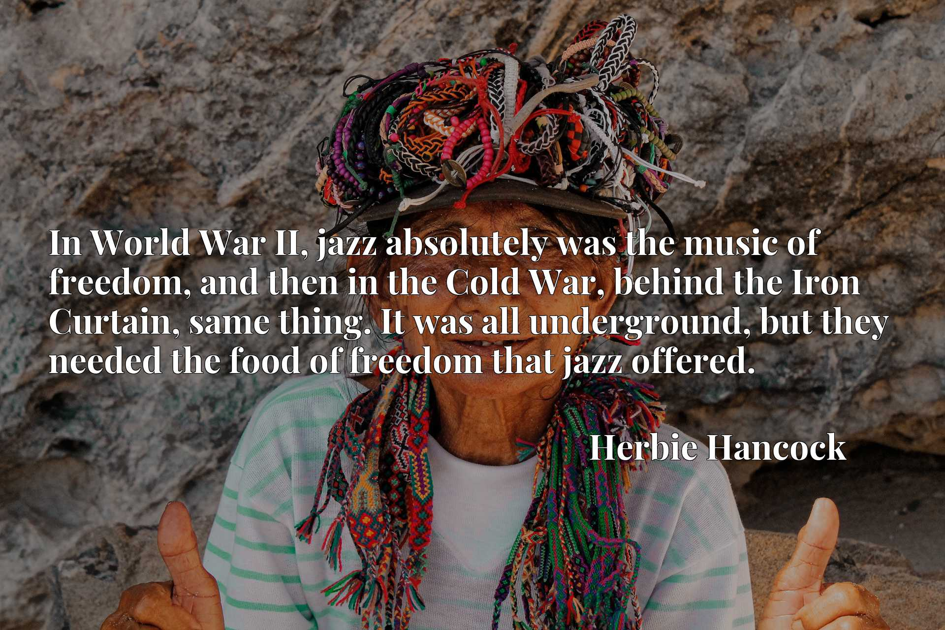 In World War II, jazz absolutely was the music of freedom, and then in the Cold War, behind the Iron Curtain, same thing. It was all underground, but they needed the food of freedom that jazz offered.