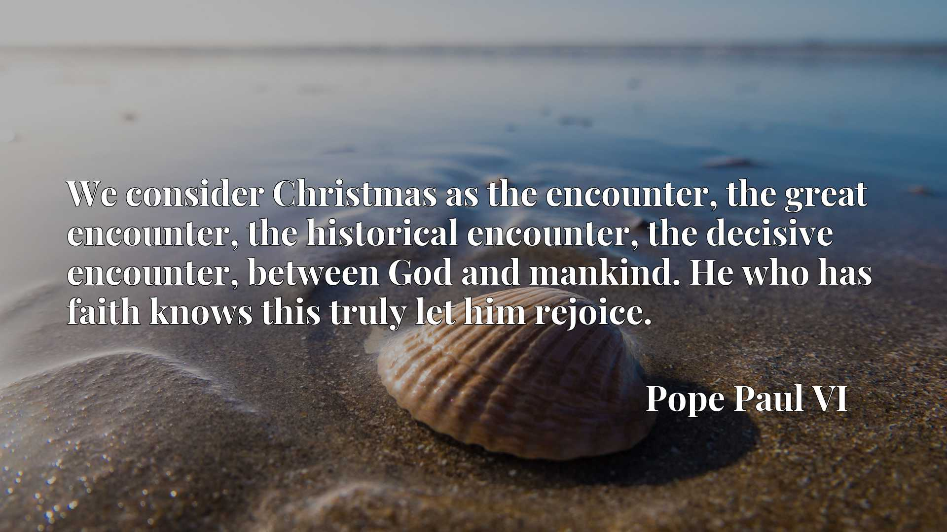 We consider Christmas as the encounter, the great encounter, the historical encounter, the decisive encounter, between God and mankind. He who has faith knows this truly let him rejoice.