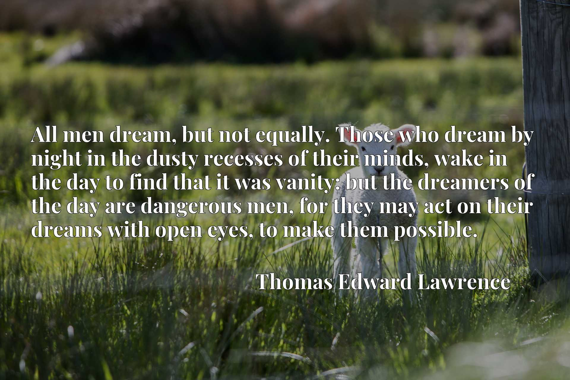All men dream, but not equally. Those who dream by night in the dusty recesses of their minds, wake in the day to find that it was vanity: but the dreamers of the day are dangerous men, for they may act on their dreams with open eyes, to make them possible.