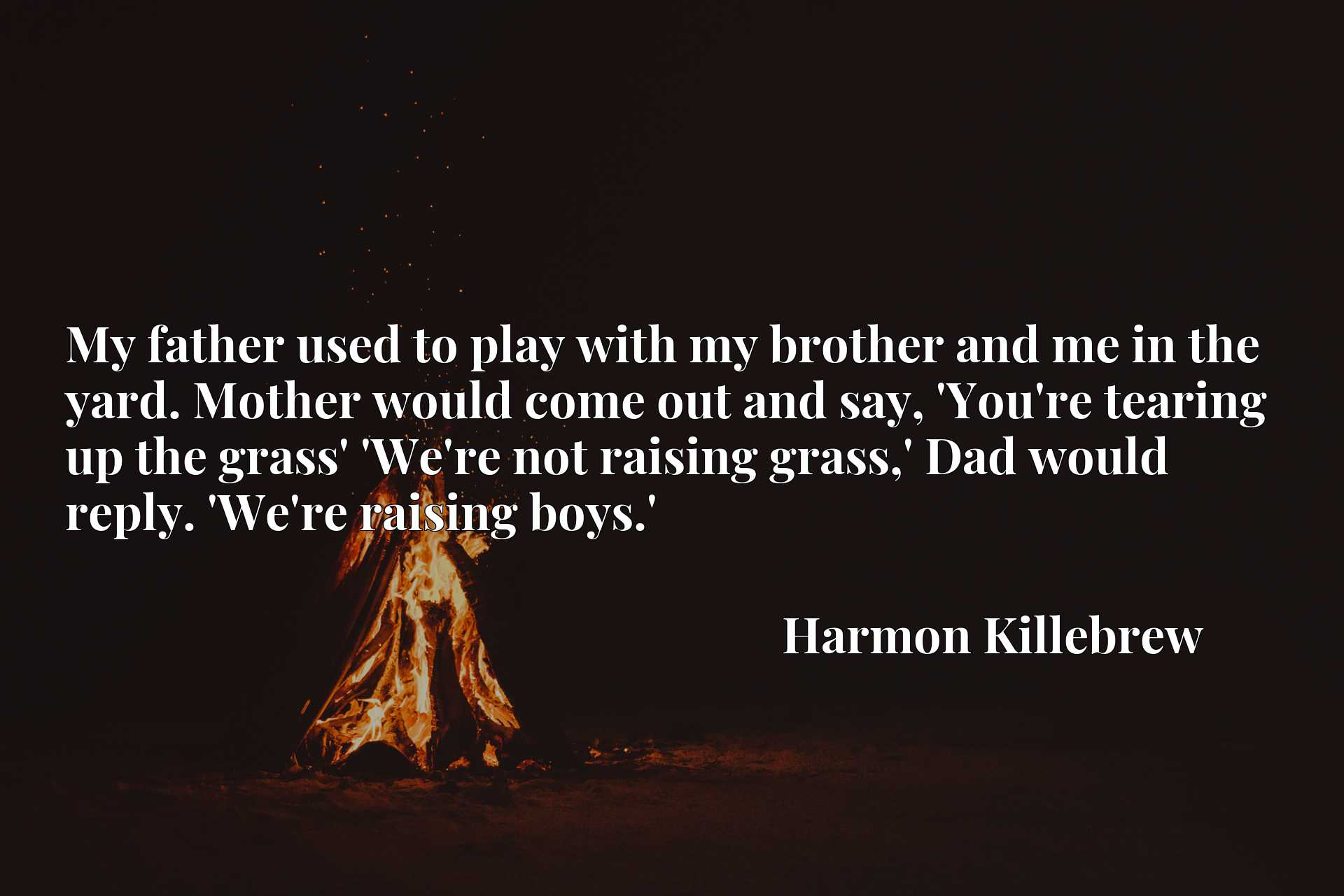 My father used to play with my brother and me in the yard. Mother would come out and say, 'You're tearing up the grass' 'We're not raising grass,' Dad would reply. 'We're raising boys.'