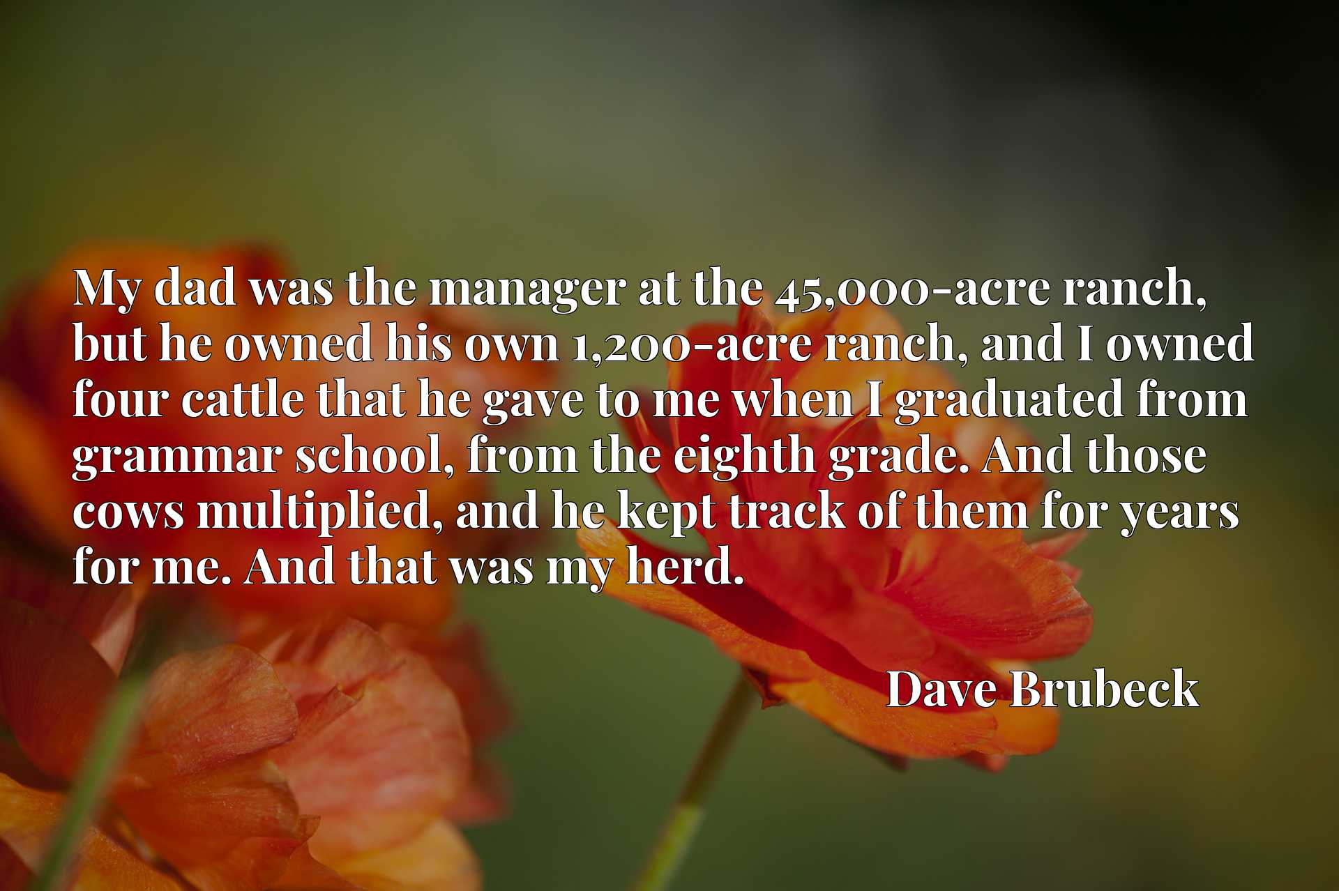My dad was the manager at the 45,000-acre ranch, but he owned his own 1,200-acre ranch, and I owned four cattle that he gave to me when I graduated from grammar school, from the eighth grade. And those cows multiplied, and he kept track of them for years for me. And that was my herd.