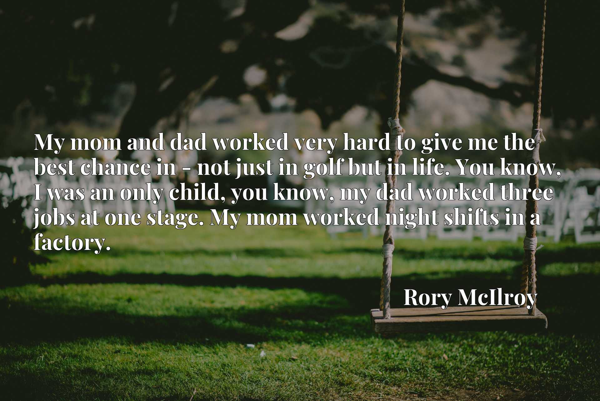My mom and dad worked very hard to give me the best chance in - not just in golf but in life. You know, I was an only child, you know, my dad worked three jobs at one stage. My mom worked night shifts in a factory.