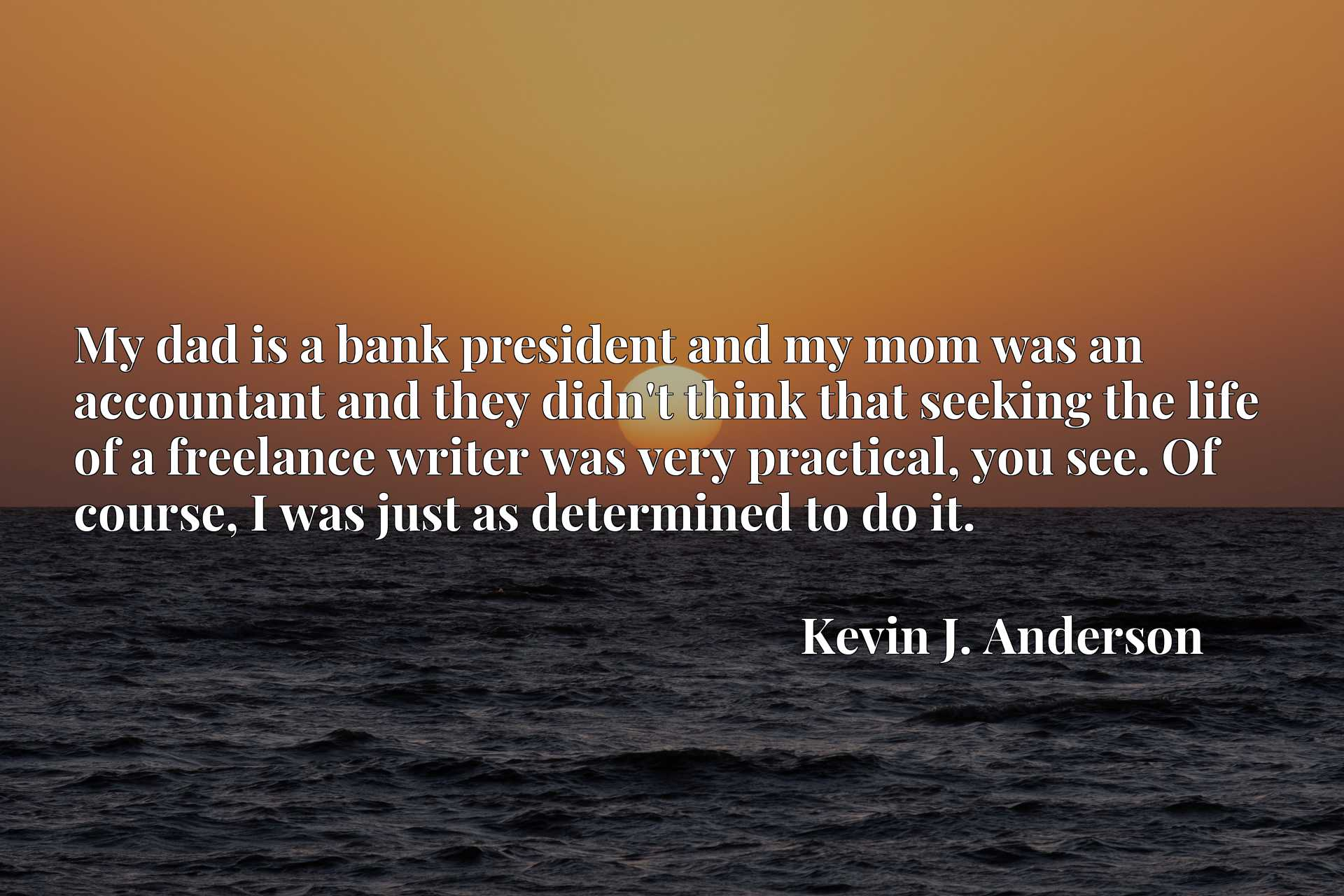 My dad is a bank president and my mom was an accountant and they didn't think that seeking the life of a freelance writer was very practical, you see. Of course, I was just as determined to do it.