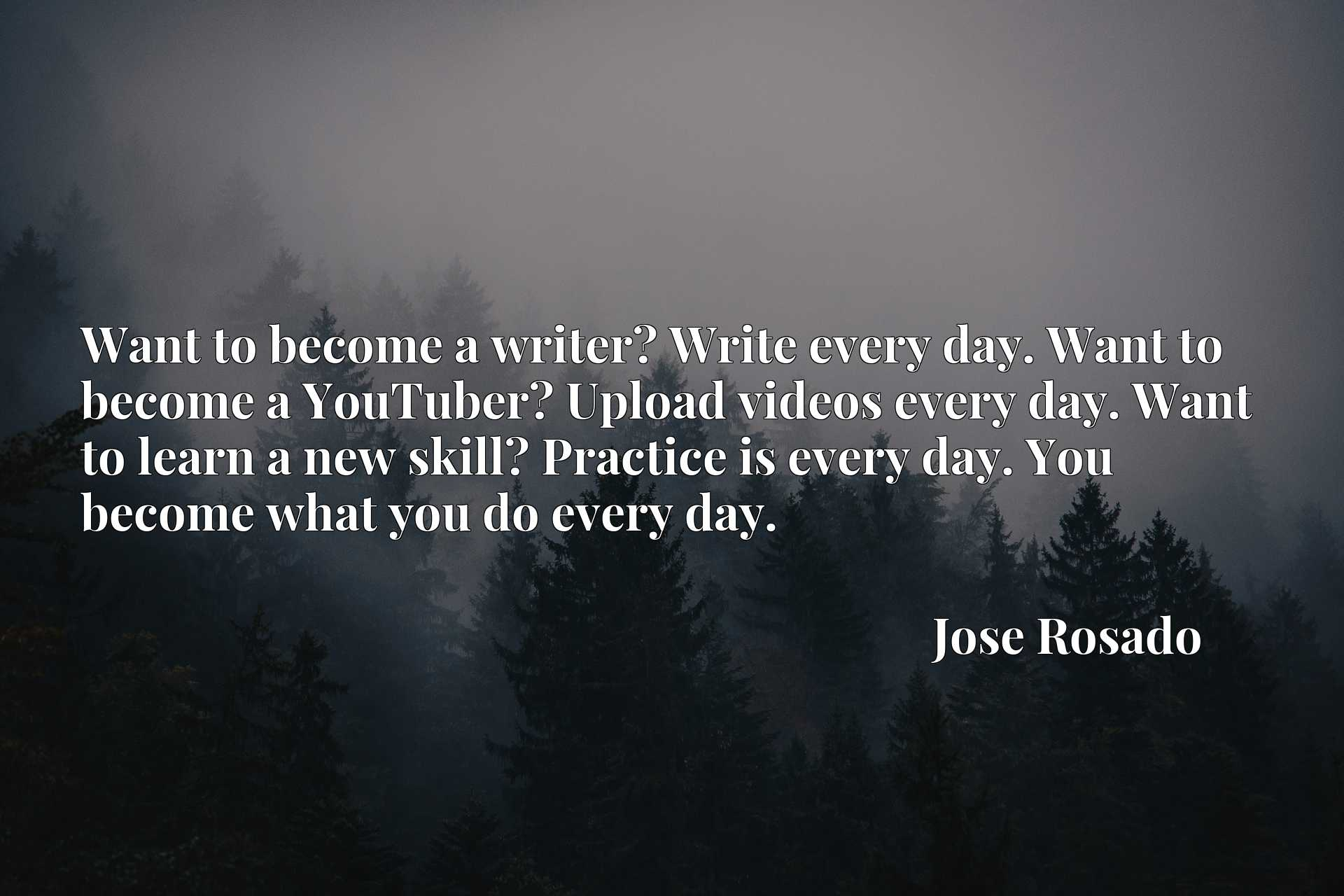 Want to become a writer? Write every day. Want to become a YouTuber? Upload videos every day. Want to learn a new skill? Practice is every day. You become what you do every day.