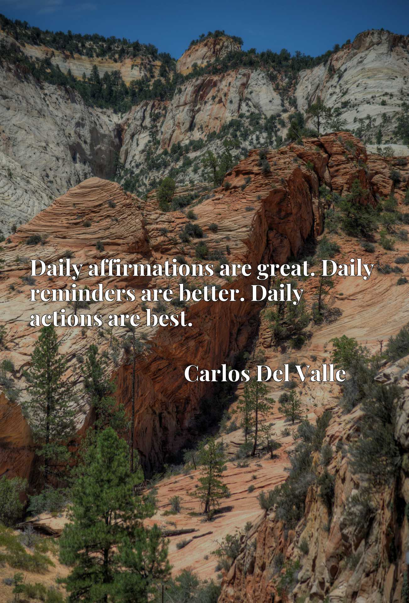 Daily affirmations are great. Daily reminders are better. Daily actions are best.