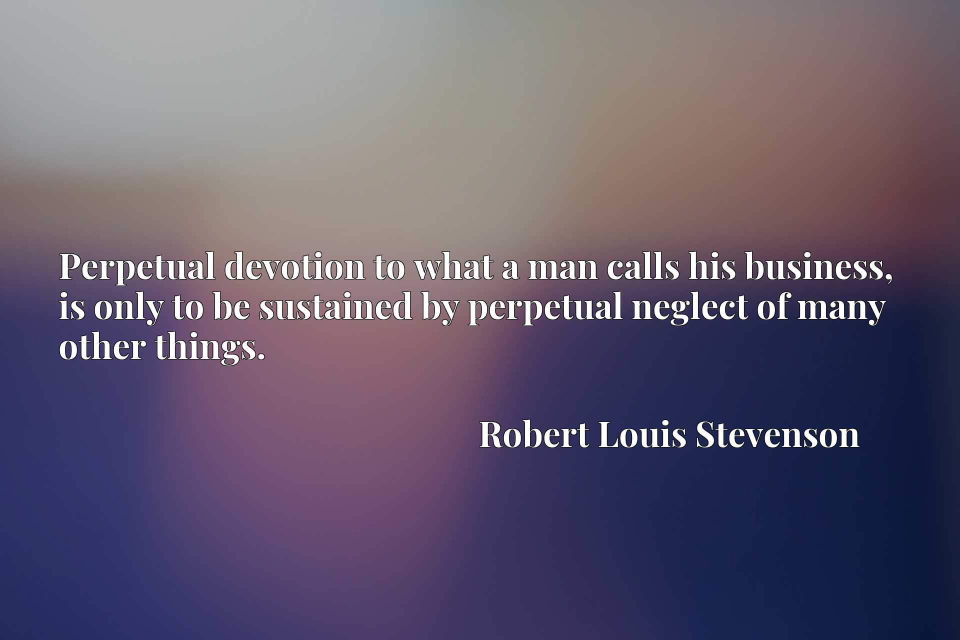 Perpetual devotion to what a man calls his business, is only to be sustained by perpetual neglect of many other things.