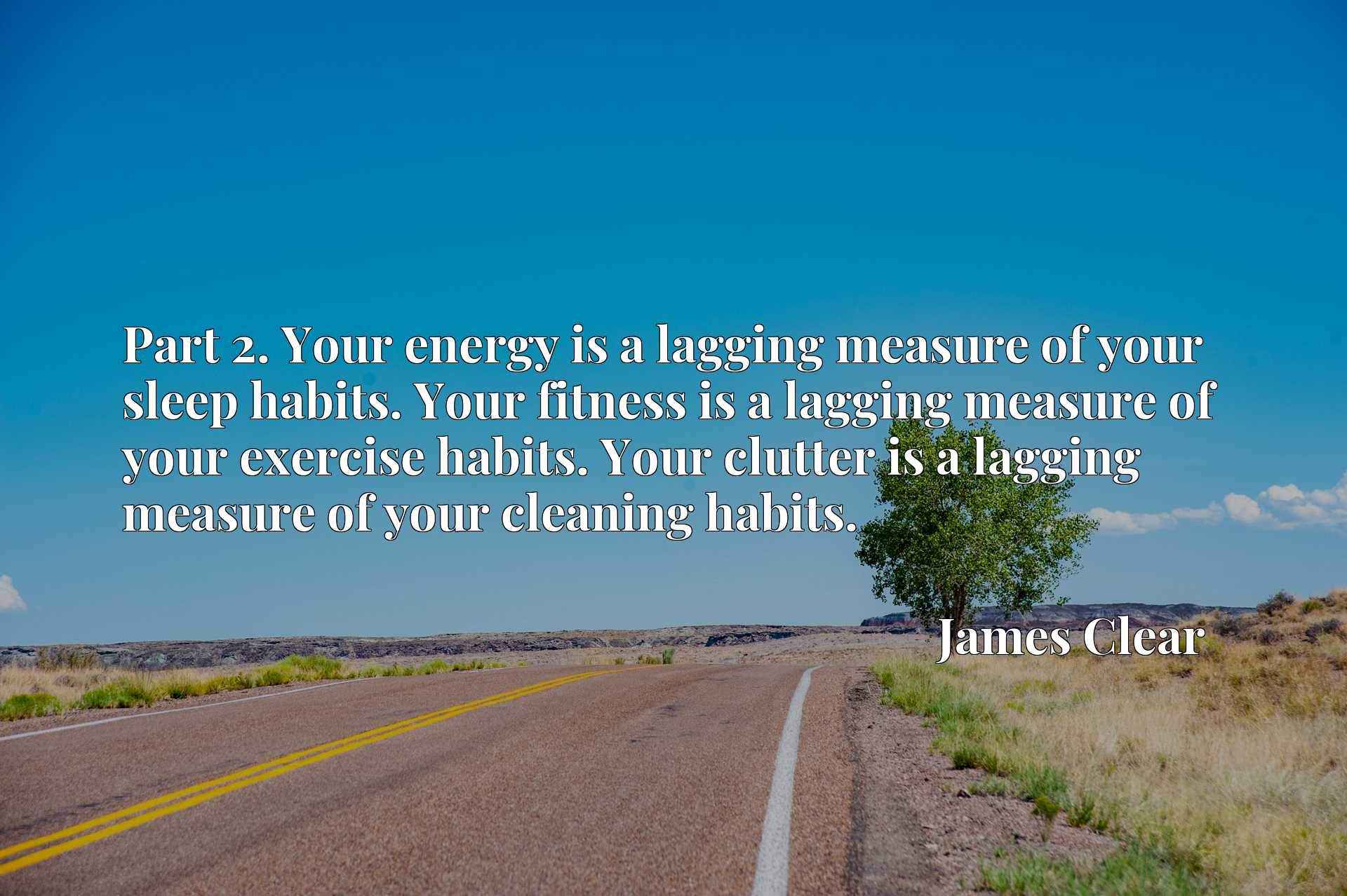 Part 2. Your energy is a lagging measure of your sleep habits. Your fitness is a lagging measure of your exercise habits. Your clutter is a lagging measure of your cleaning habits.