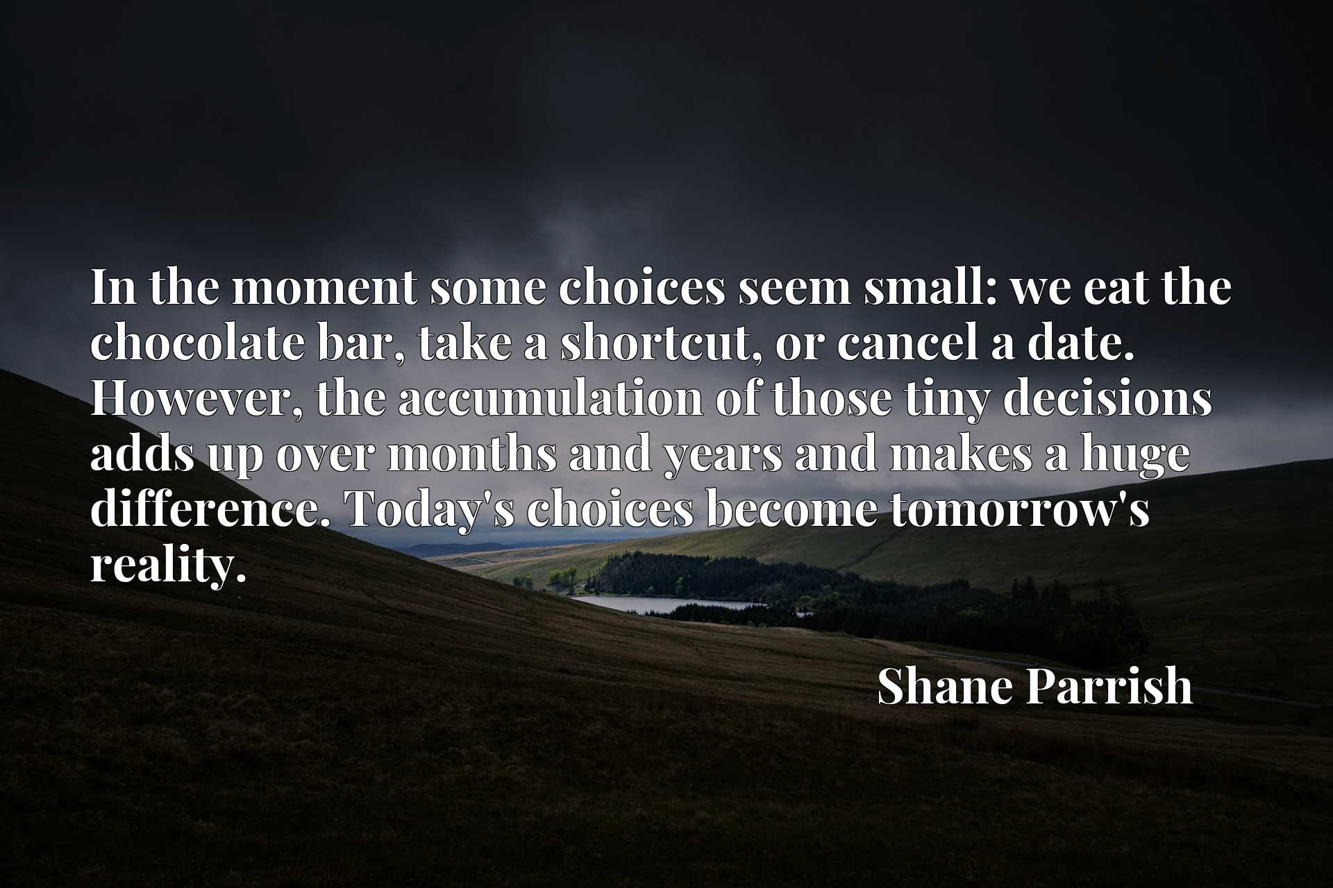 In the moment some choices seem small: we eat the chocolate bar, take a shortcut, or cancel a date. However, the accumulation of those tiny decisions adds up over months and years and makes a huge difference. Today's choices become tomorrow's reality.