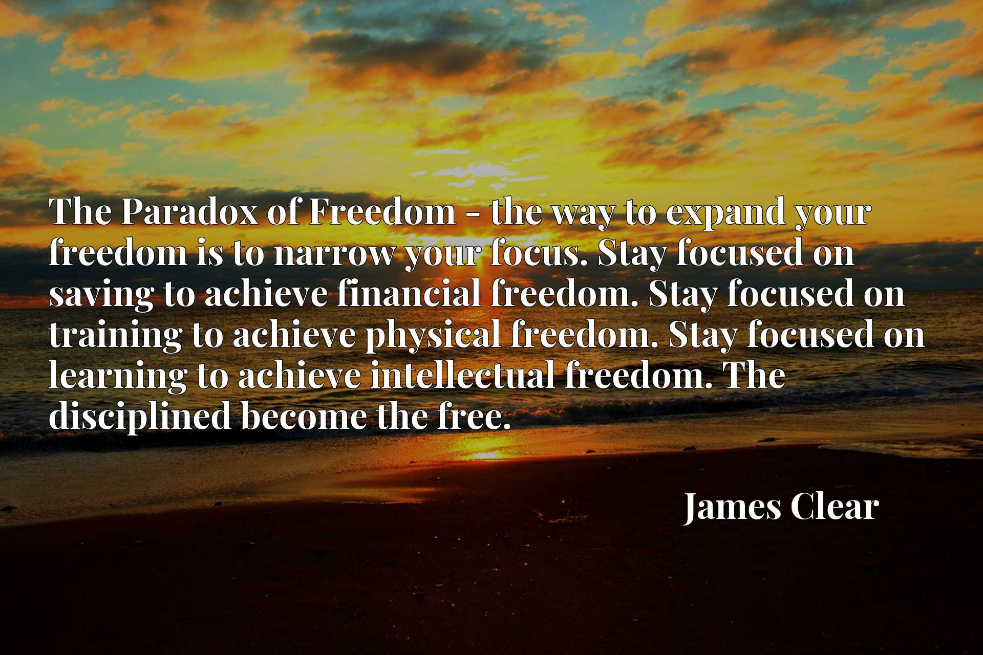 The Paradox of Freedom - the way to expand your freedom is to narrow your focus. Stay focused on saving to achieve financial freedom. Stay focused on training to achieve physical freedom. Stay focused on learning to achieve intellectual freedom. The disciplined become the free.