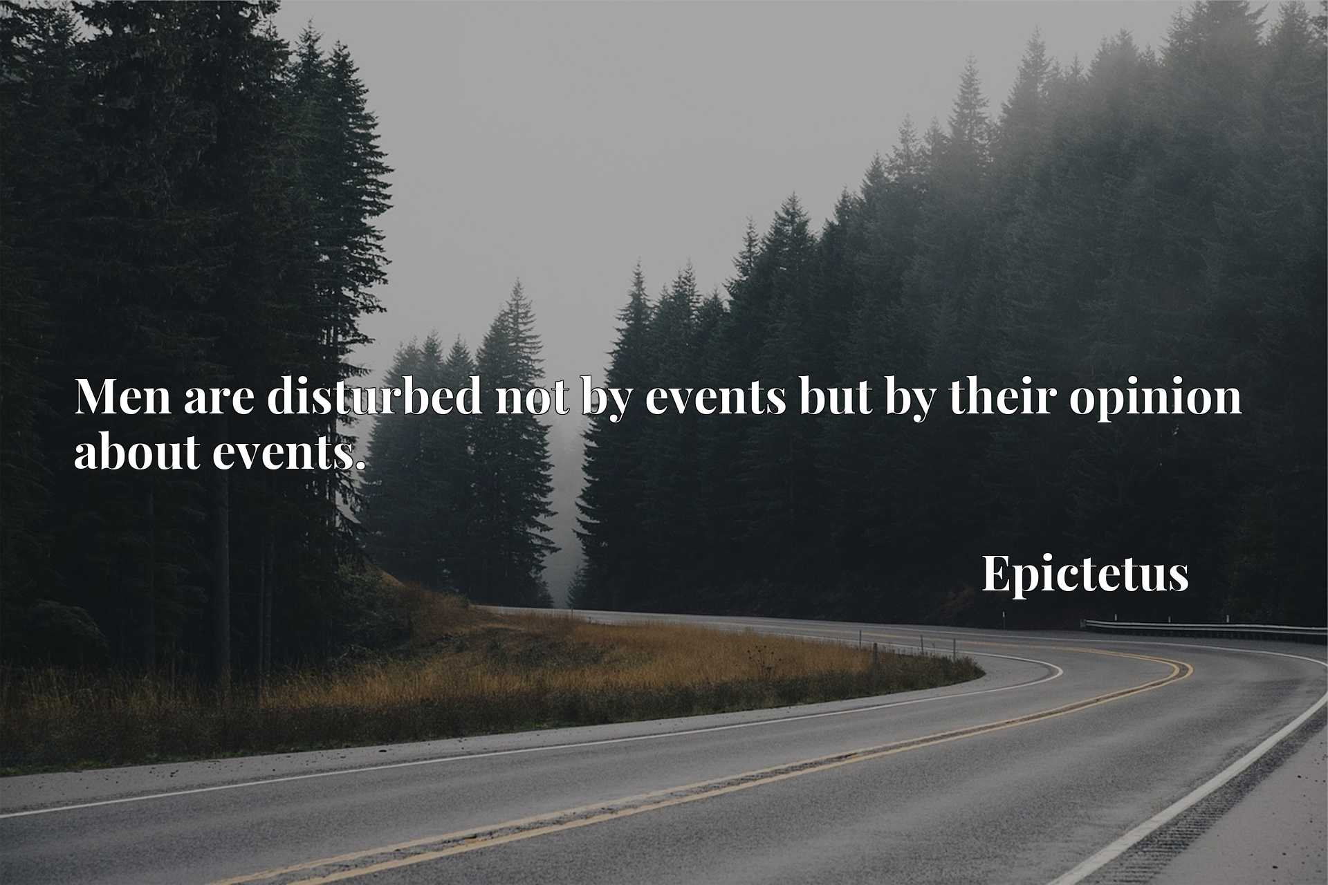 Men are disturbed not by events but by their opinion about events.