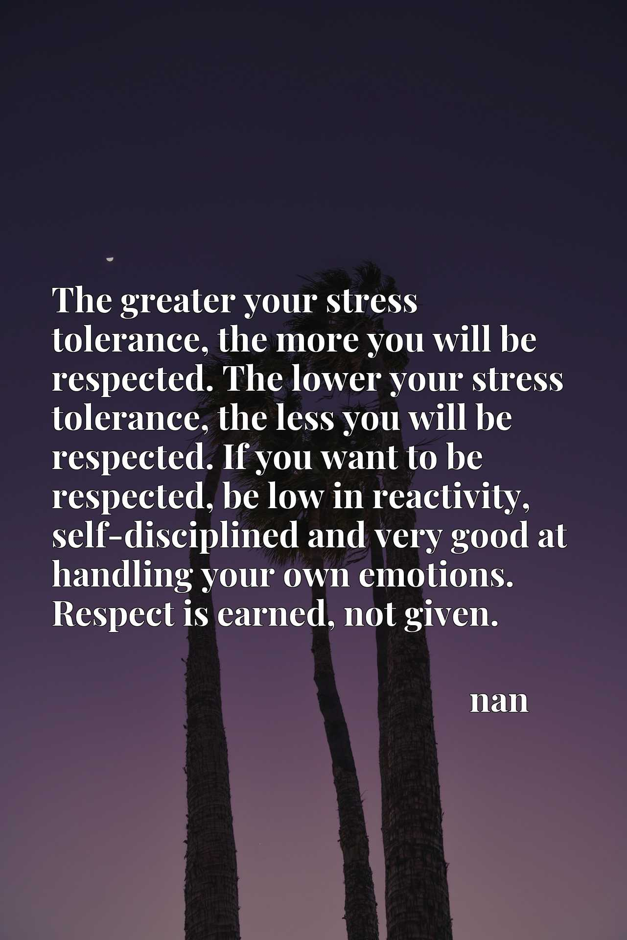 The greater your stress tolerance, the more you will be respected. The lower your stress tolerance, the less you will be respected. If you want to be respected, be low in reactivity, self-disciplined and very good at handling your own emotions. Respect is earned, not given.