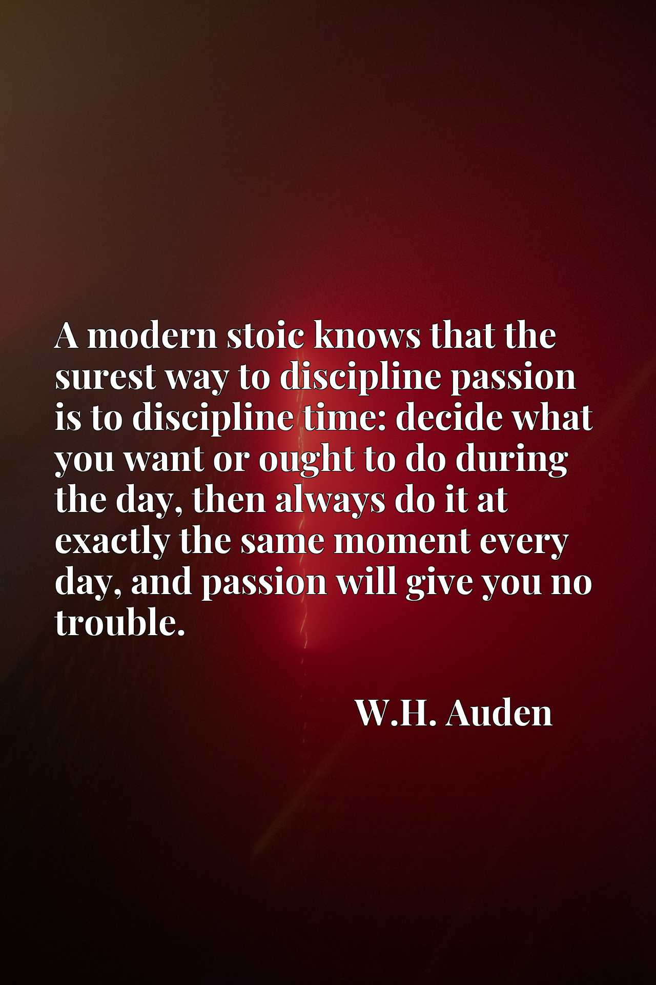 A modern stoic knows that the surest way to discipline passion is to discipline time: decide what you want or ought to do during the day, then always do it at exactly the same moment every day, and passion will give you no trouble.