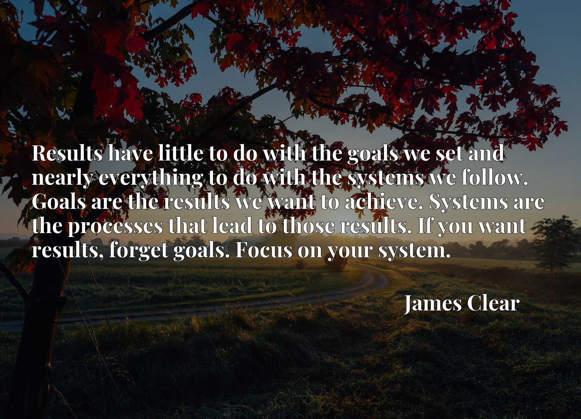 Results have little to do with the goals we set and nearly everything to do with the systems we follow. Goals are the results we want to achieve. Systems are the processes that lead to those results. If you want results, forget goals. Focus on your system.