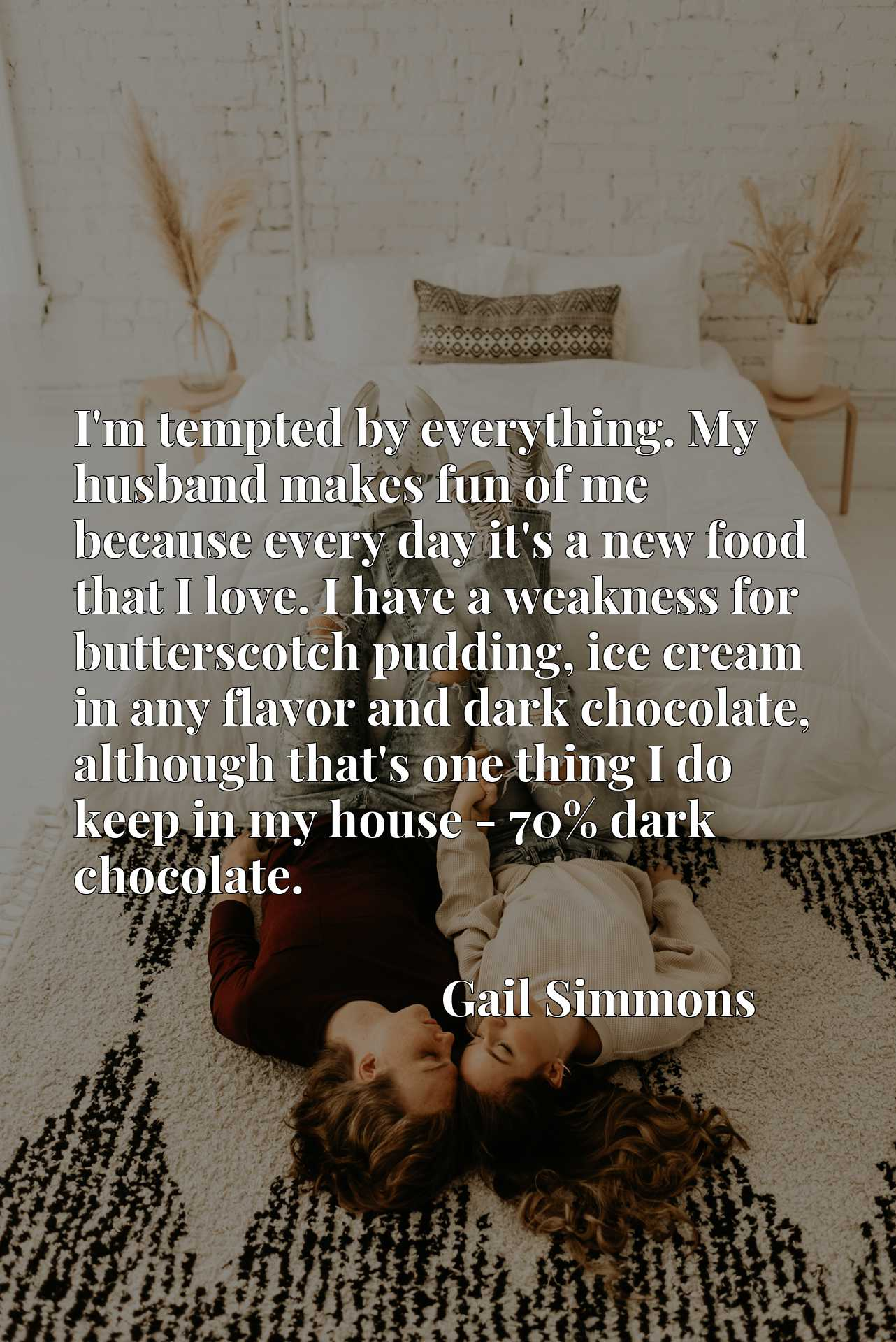 I'm tempted by everything. My husband makes fun of me because every day it's a new food that I love. I have a weakness for butterscotch pudding, ice cream in any flavor and dark chocolate, although that's one thing I do keep in my house - 70% dark chocolate.